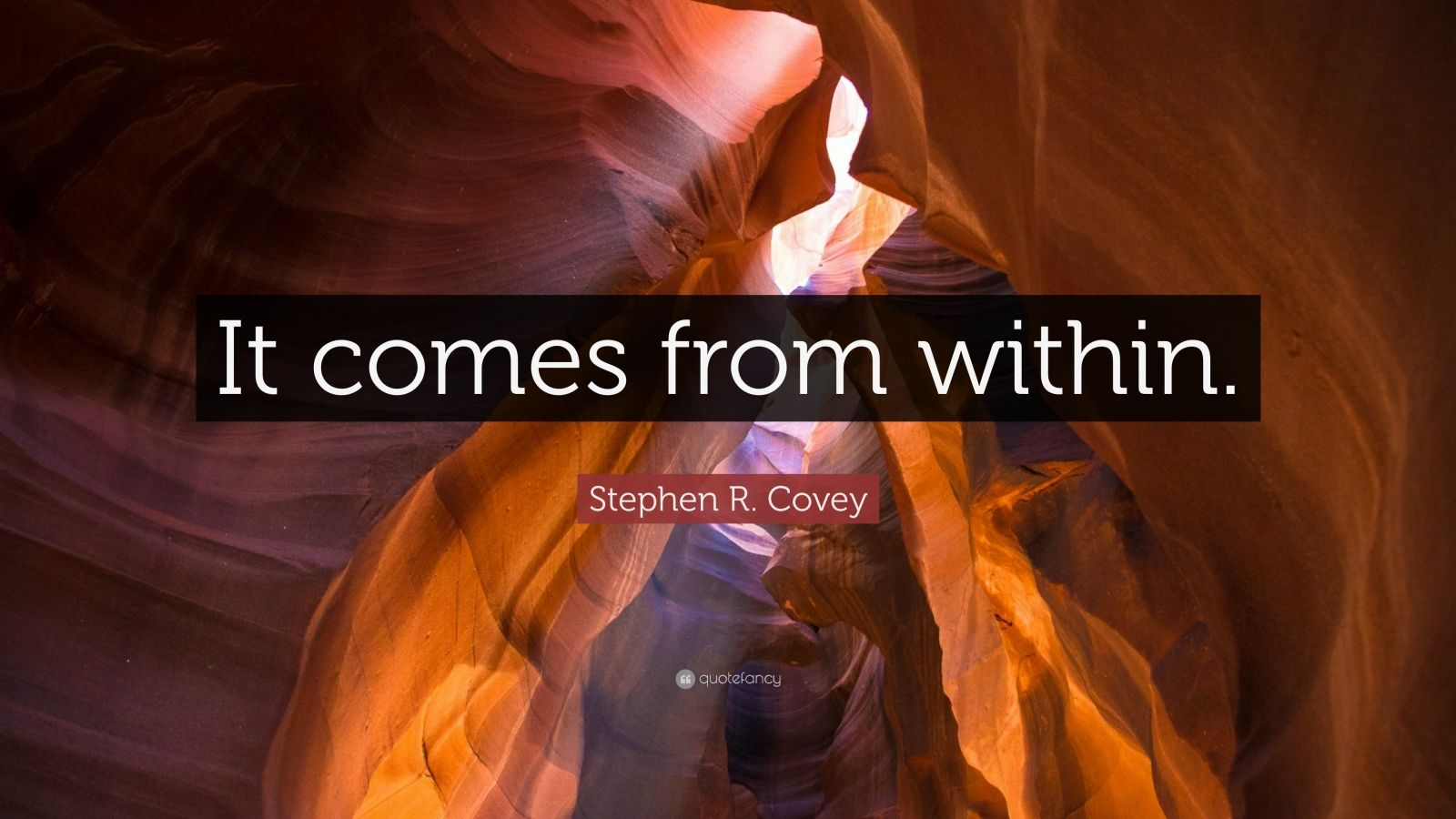 """Stephen R. Covey Quote: """"It comes from within."""""""
