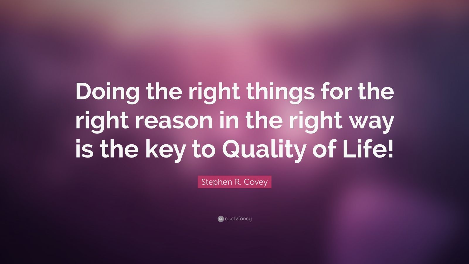 """Stephen R. Covey Quote: """"Doing the right things for the right reason in the right way is the key to Quality of Life!"""""""