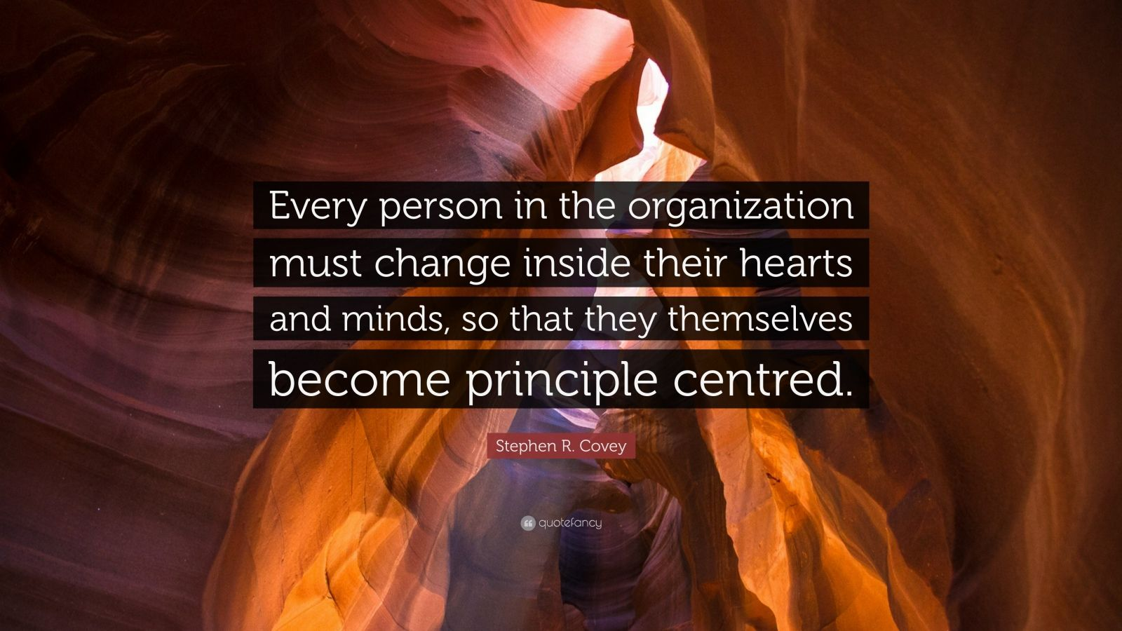 """Stephen R. Covey Quote: """"Every person in the organization must change inside their hearts and minds, so that they themselves become principle centred."""""""