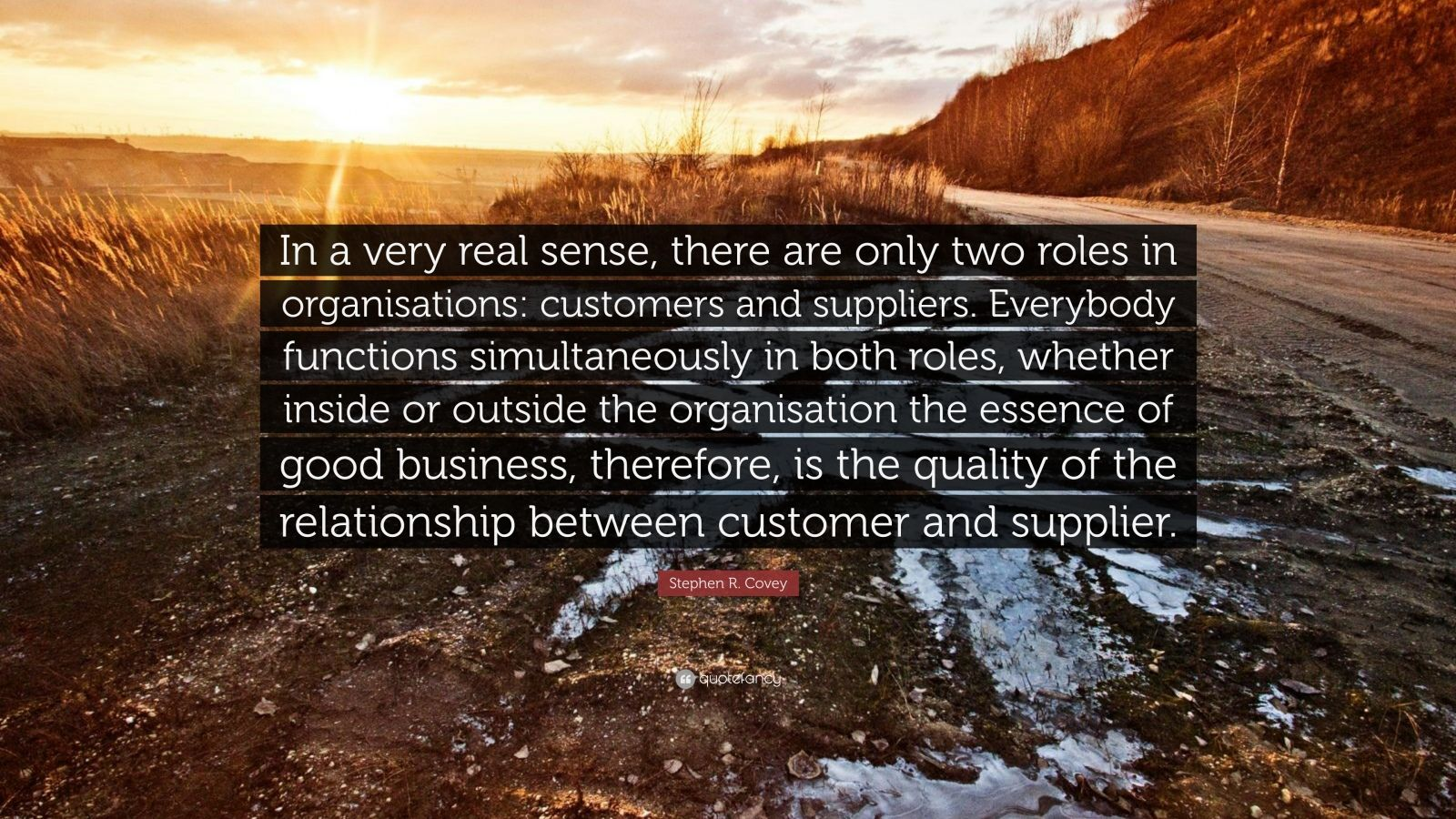 "Stephen R. Covey Quote: ""In a very real sense, there are only two roles in organisations: customers and suppliers. Everybody functions simultaneously in both roles, whether inside or outside the organisation the essence of good business, therefore, is the quality of the relationship between customer and supplier."""