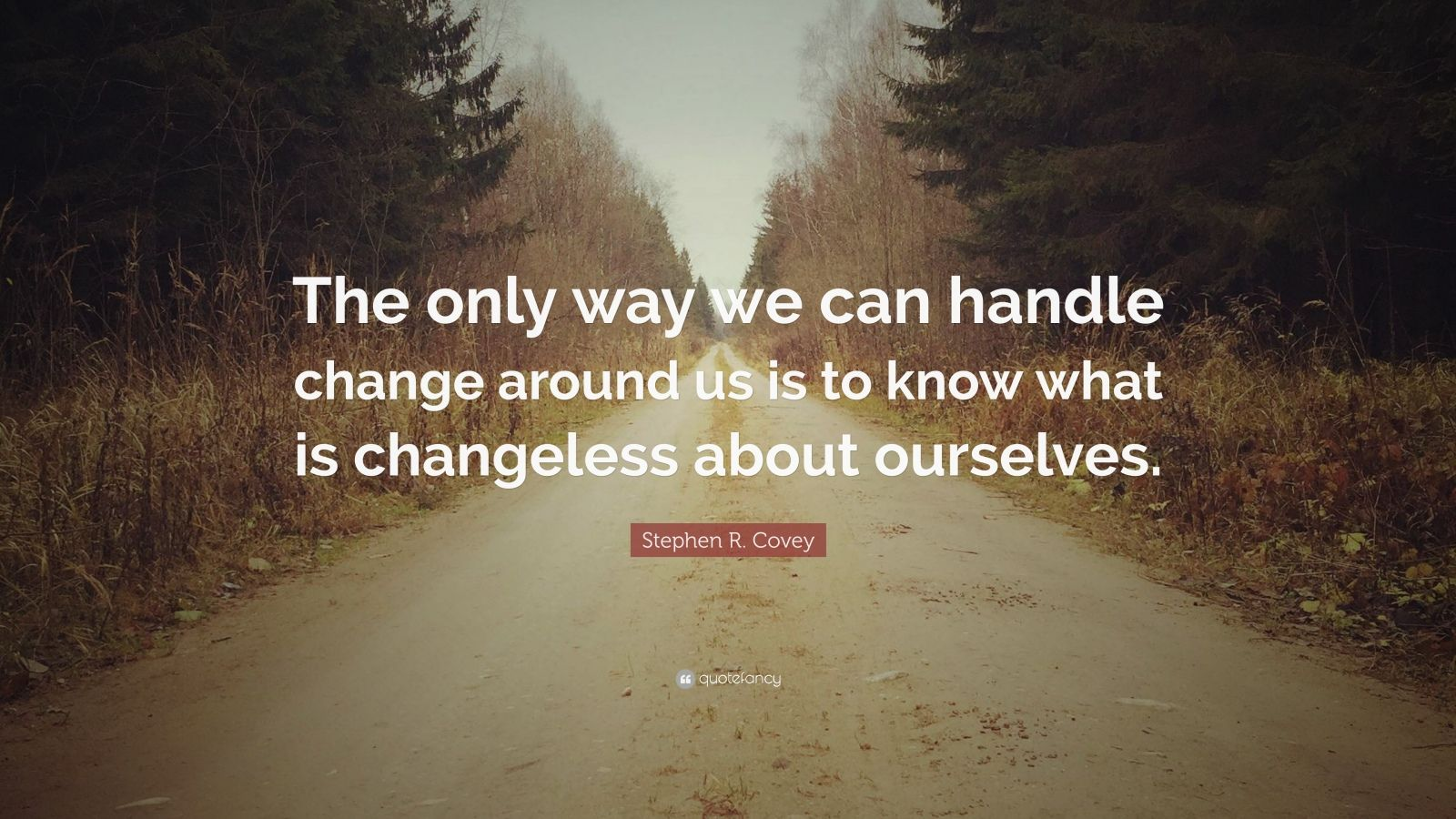 """Stephen R. Covey Quote: """"The only way we can handle change around us is to know what is changeless about ourselves."""""""