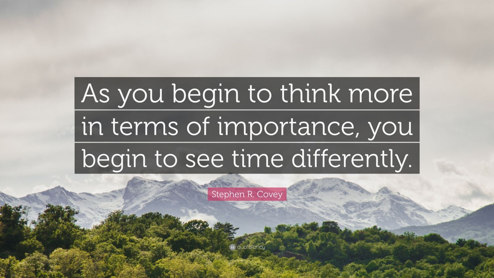 """Stephen R. Covey Quote: """"As you begin to think more in terms of importance, you begin to see time differently."""""""