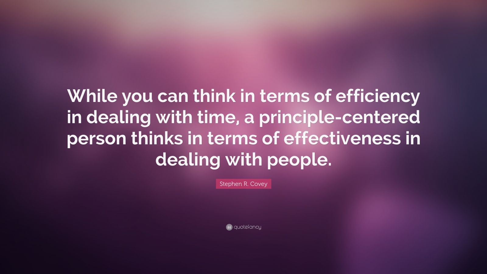 """Stephen R. Covey Quote: """"While you can think in terms of efficiency in dealing with time, a principle-centered person thinks in terms of effectiveness in dealing with people."""""""