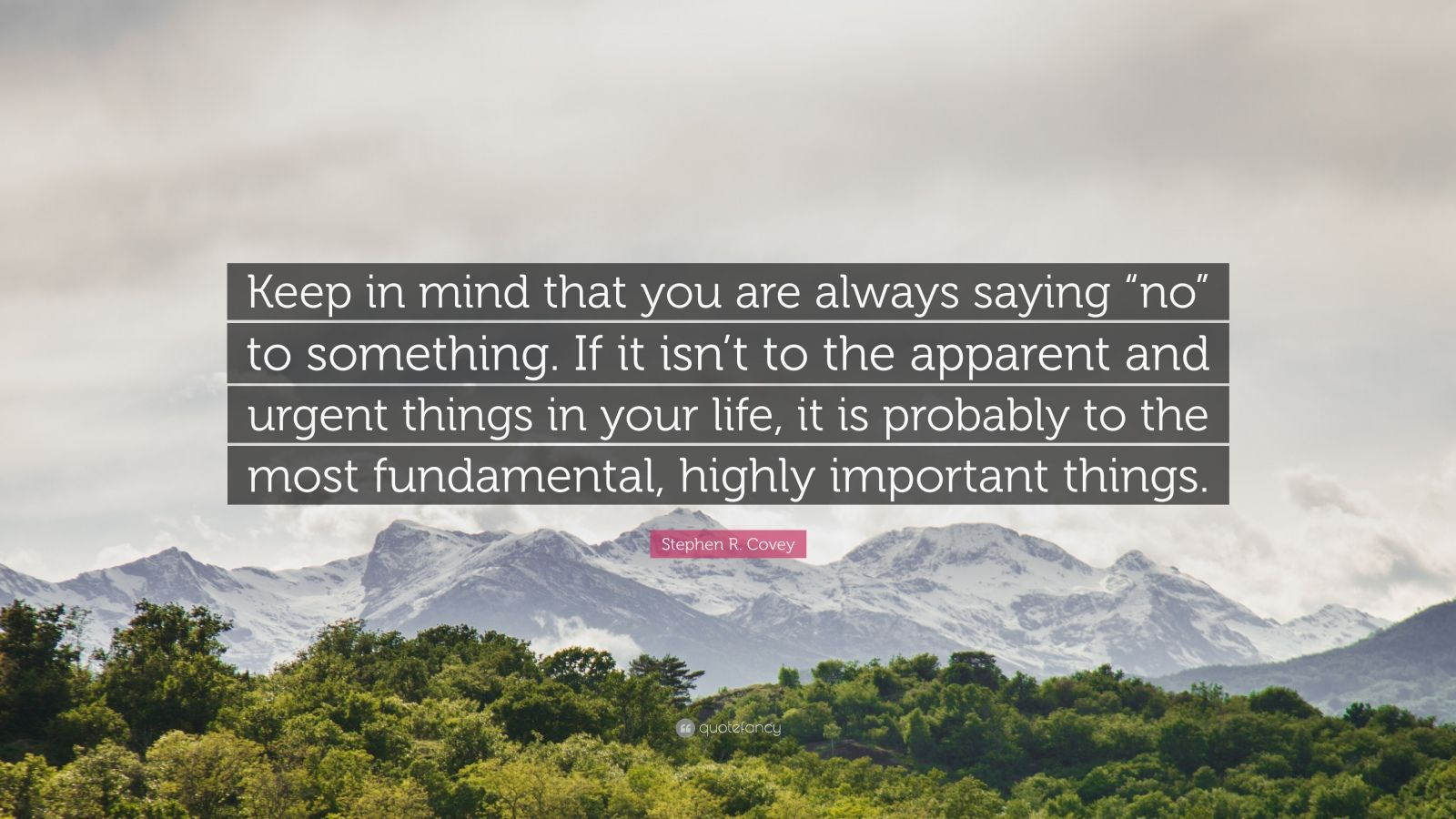 """Stephen R. Covey Quote: """"Keep in mind that you are always saying """"no"""" to something. If it isn't to the apparent and urgent things in your life, it is probably to the most fundamental, highly important things."""""""