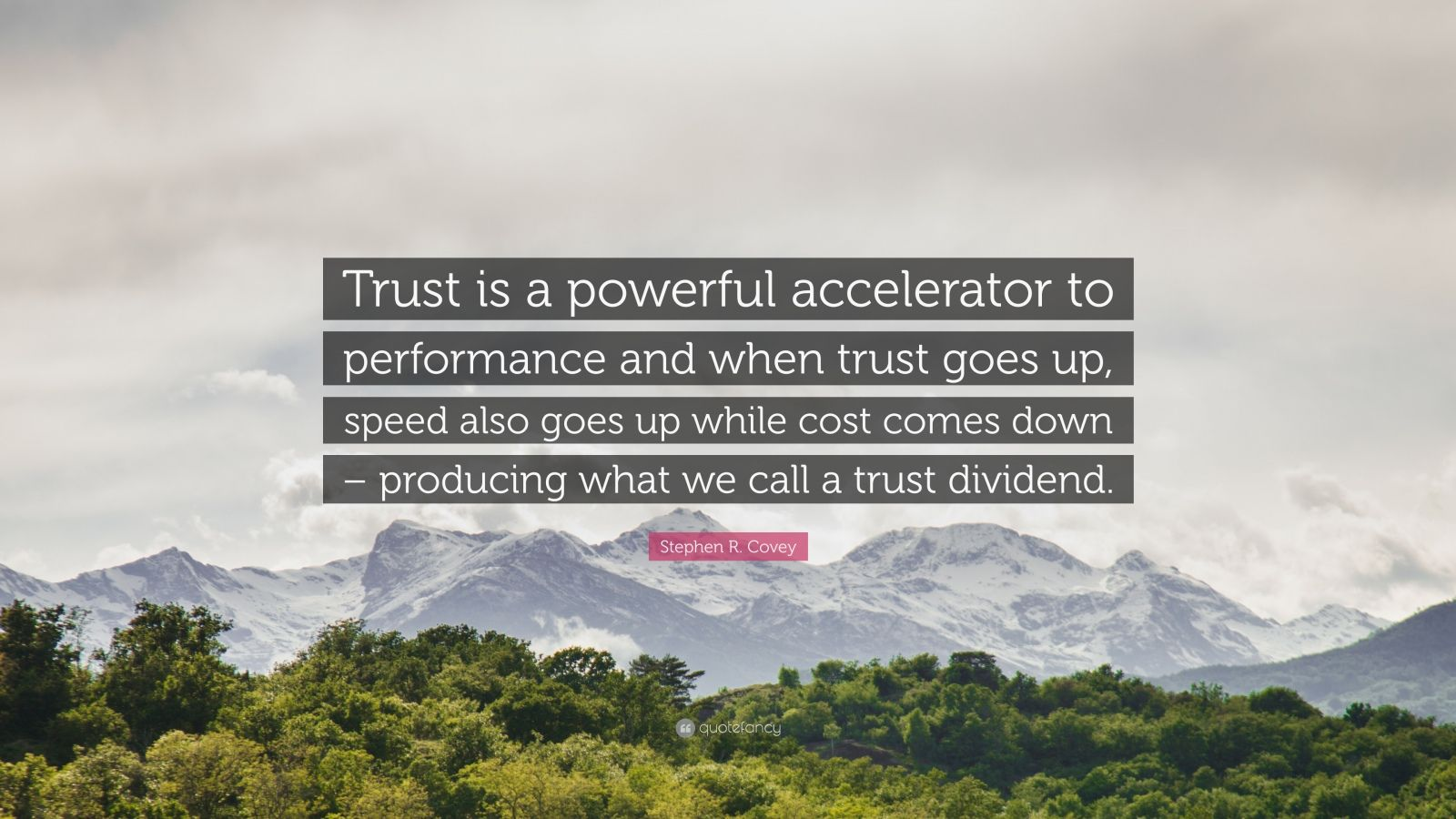 """Stephen R. Covey Quote: """"Trust is a powerful accelerator to performance and when trust goes up, speed also goes up while cost comes down – producing what we call a trust dividend."""""""