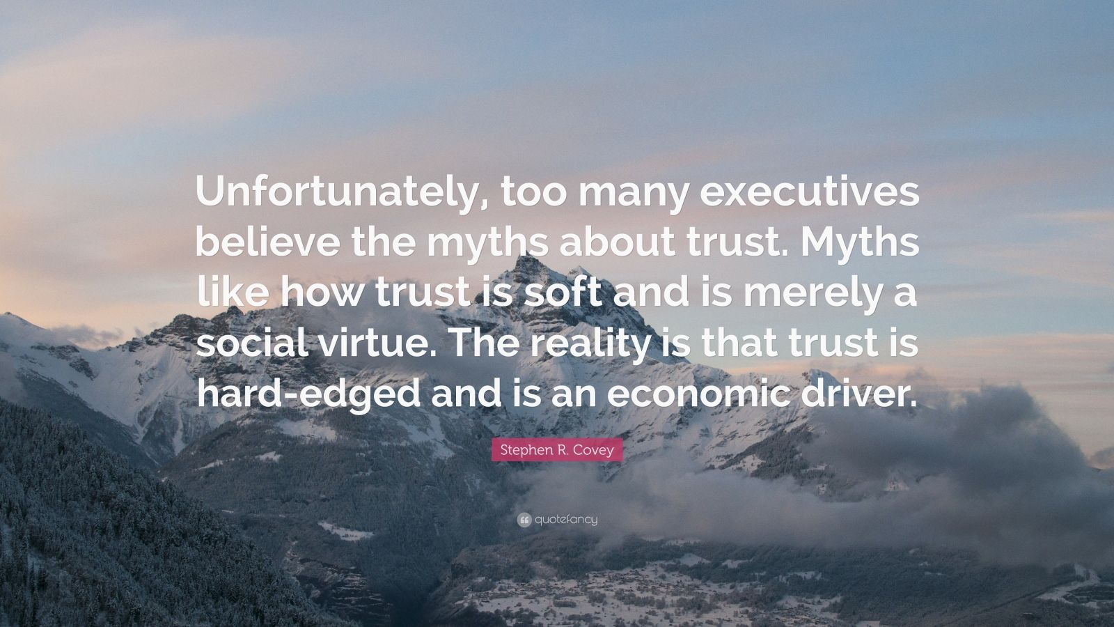 """Stephen R. Covey Quote: """"Unfortunately, too many executives believe the myths about trust. Myths like how trust is soft and is merely a social virtue. The reality is that trust is hard-edged and is an economic driver."""""""