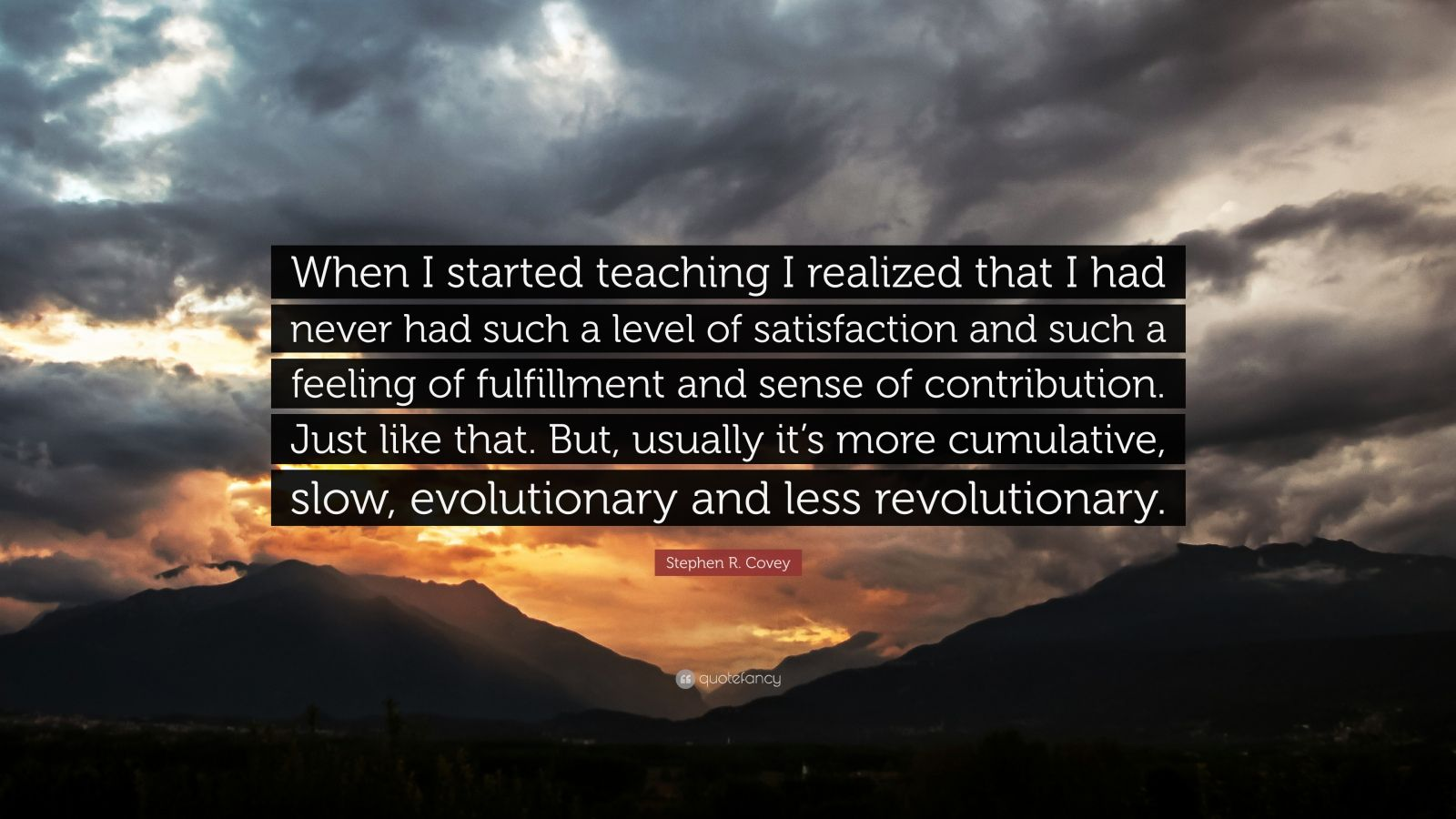 """Stephen R. Covey Quote: """"When I started teaching I realized that I had never had such a level of satisfaction and such a feeling of fulfillment and sense of contribution. Just like that. But, usually it's more cumulative, slow, evolutionary and less revolutionary."""""""
