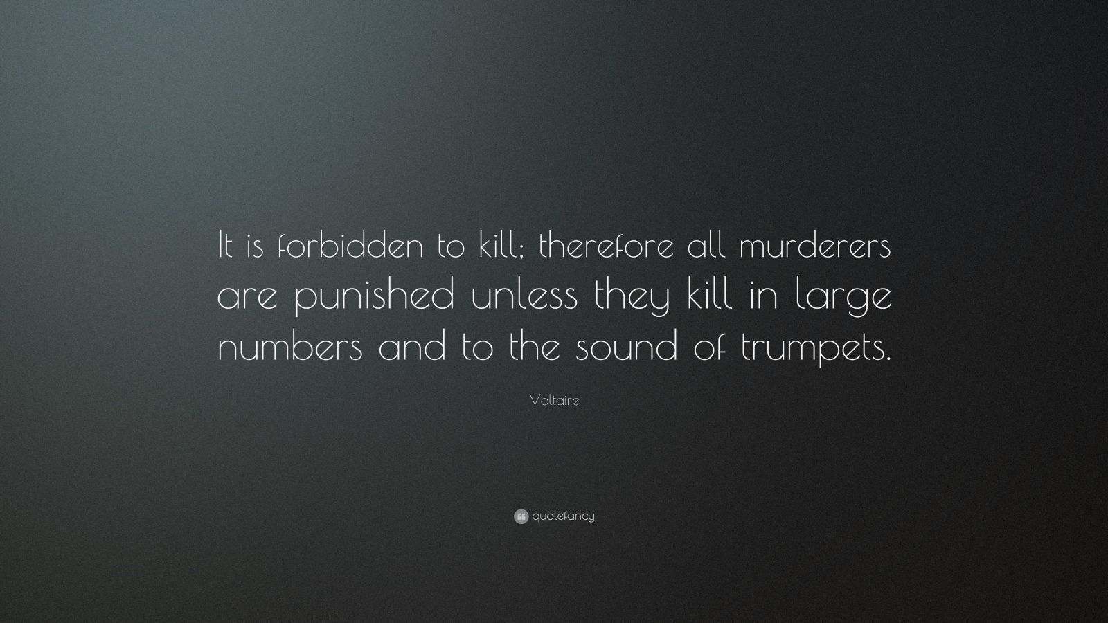 """Voltaire Quote: """"It is forbidden to kill; therefore all murderers are punished unless they kill in large numbers and to the sound of trumpets."""""""