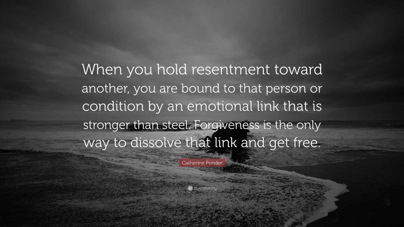 """Catherine Ponder Quote: """"When you hold resentment toward another, you are bound to that person or condition by an emotional link that is stronger than steel. Forgiveness is the only way to dissolve that link and get free."""""""