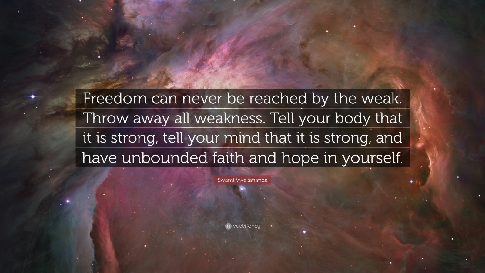 """Swami Vivekananda Quote: """"Freedom can never be reached by the weak. Throw away all weakness. Tell your body that it is strong, tell your mind that it is strong, and have unbounded faith and hope in yourself."""""""