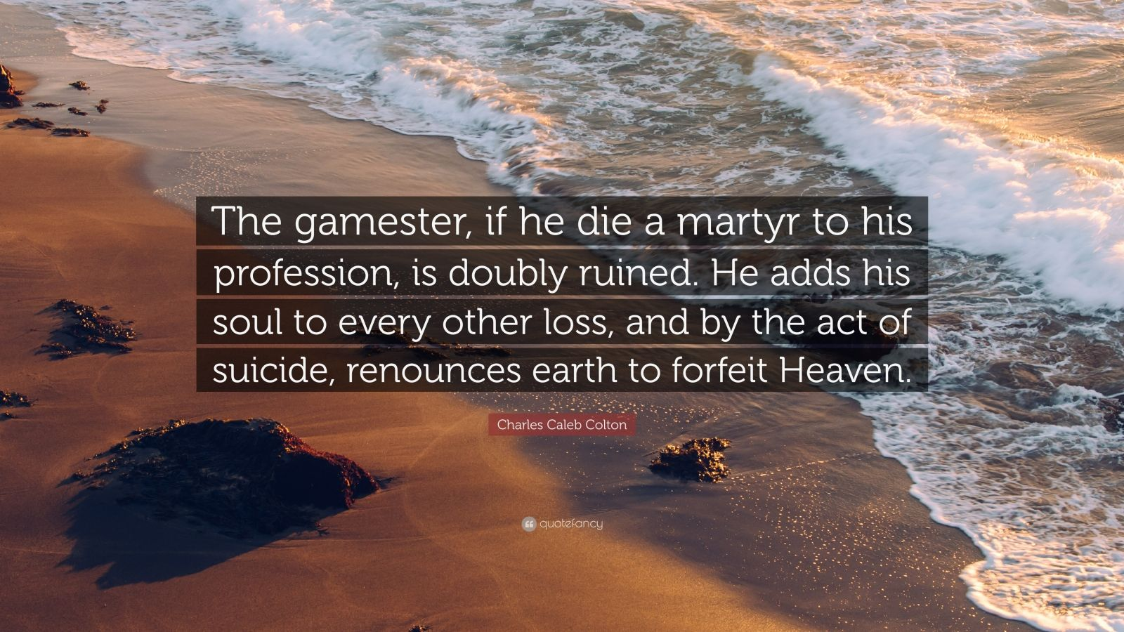 """Charles Caleb Colton Quote: """"The gamester, if he die a martyr to his"""