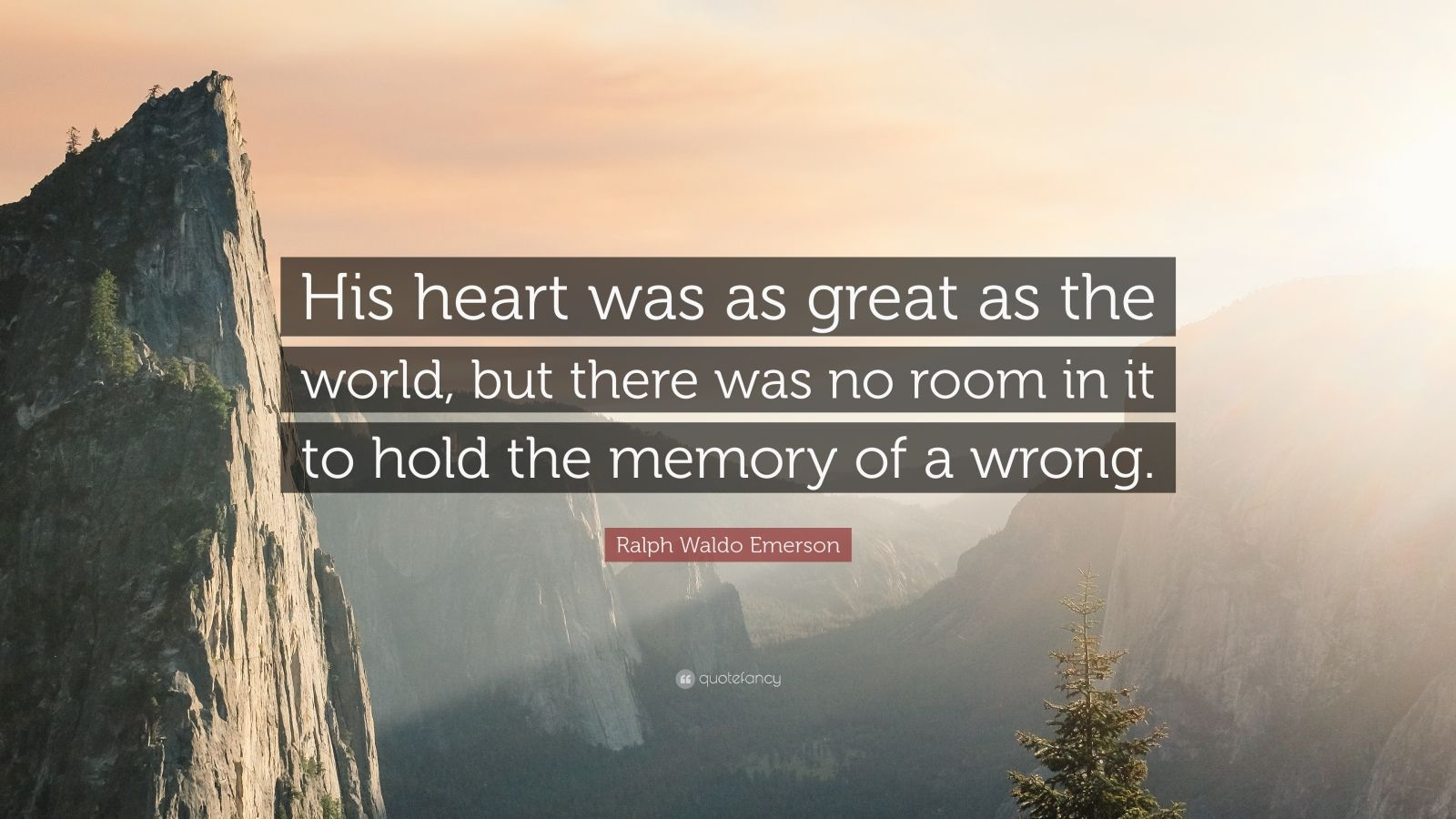 "Ralph Waldo Emerson Quote: ""His heart was as great as the world, but there was no room in it to hold the memory of a wrong."""