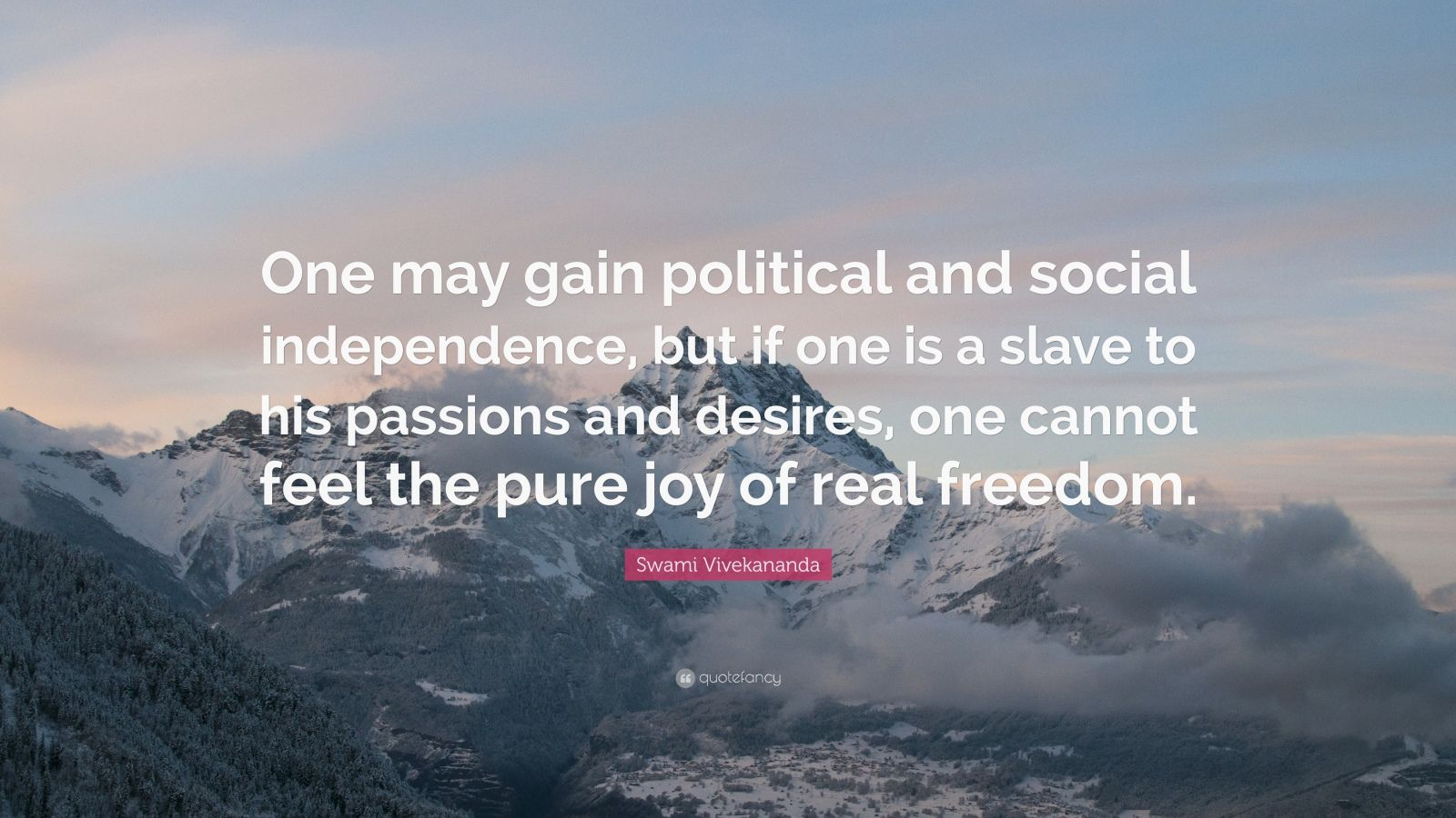 "Swami Vivekananda Quote: ""One may gain political and social independence, but if one is a slave to his passions and desires, one cannot feel the pure joy of real freedom."""