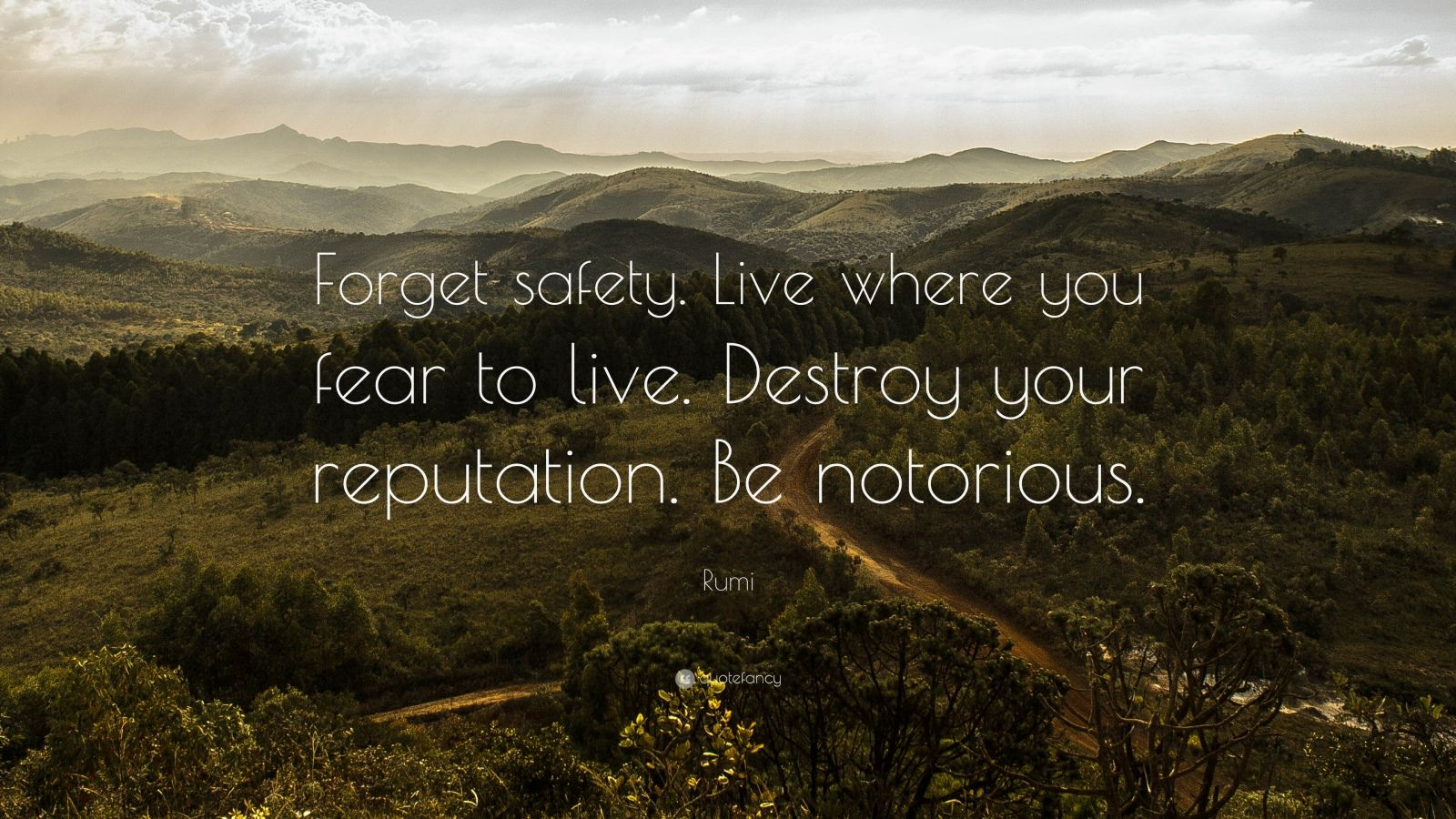 "Rumi Quote: ""Forget safety. Live where you fear to live. Destroy your reputation. Be notorious."""