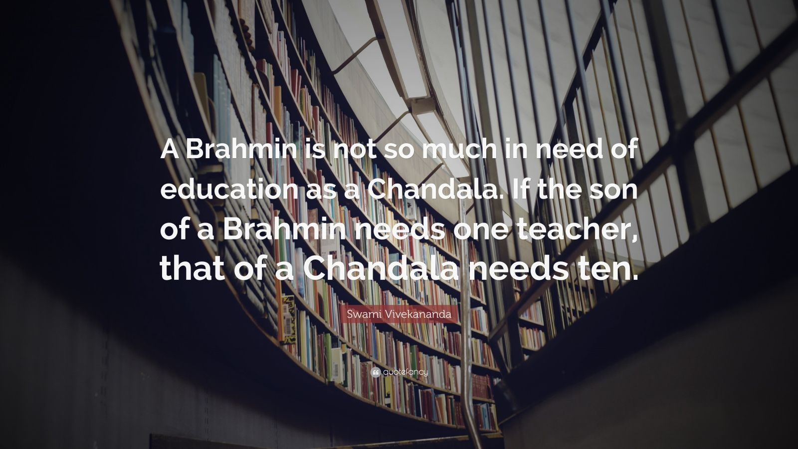 "Swami Vivekananda Quote: ""A Brahmin is not so much in need of education as a Chandala. If the son of a Brahmin needs one teacher, that of a Chandala needs ten."""