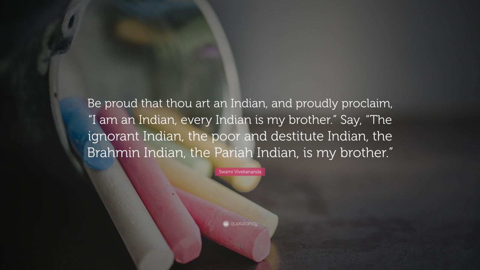"Swami Vivekananda Quote: ""Be proud that thou art an Indian, and proudly proclaim, ""I am an Indian, every Indian is my brother."" Say, ""The ignorant Indian, the poor and destitute Indian, the Brahmin Indian, the Pariah Indian, is my brother."""""
