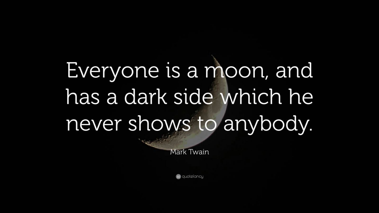 "Mark Twain Quote: ""Everyone is a moon, and has a dark side which he never shows to anybody."""