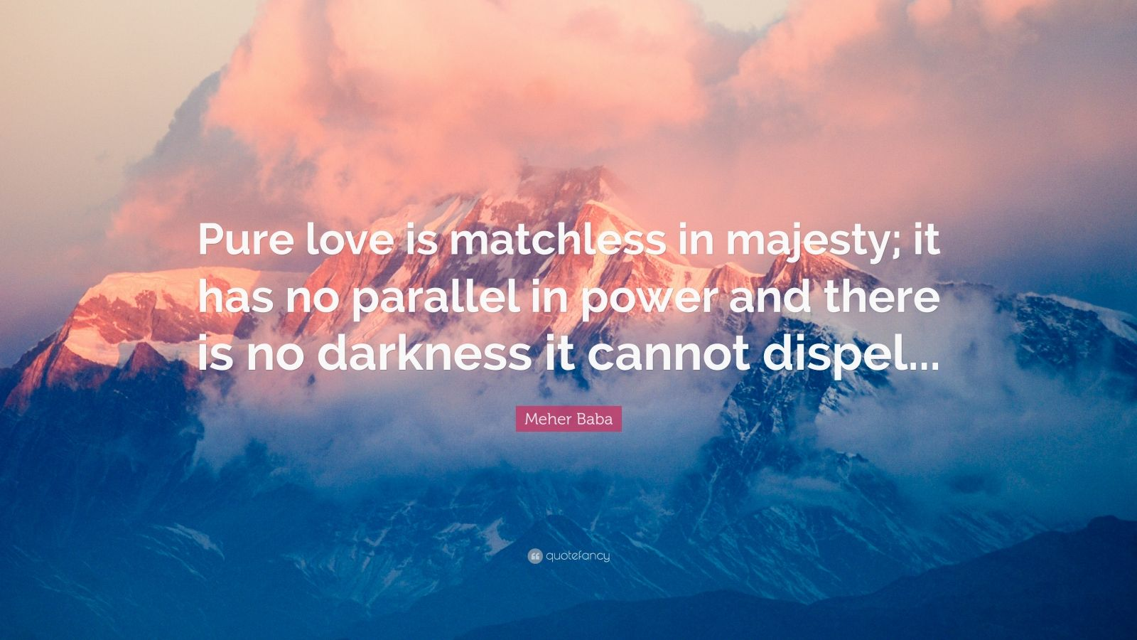 "Meher Baba Quote: ""Pure love is matchless in majesty; it has no parallel in power and there is no darkness it cannot dispel..."""