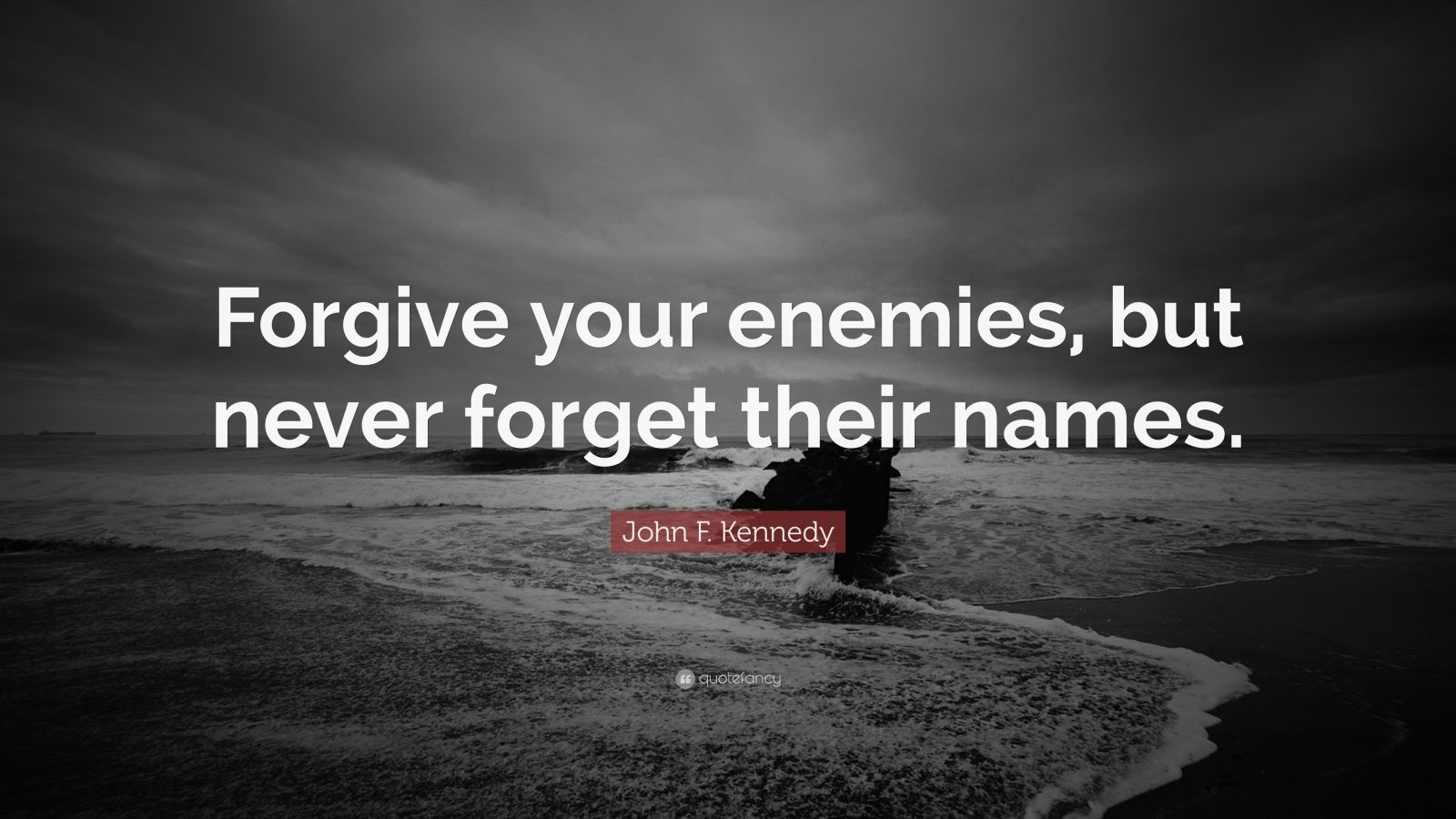 "John F. Kennedy Quote: ""Forgive your enemies, but never forget their names."""