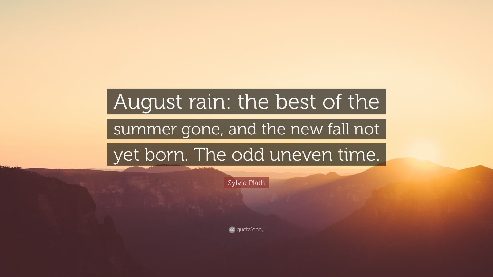 """Sylvia Plath Quote: """"August rain: the best of the summer gone, and the new fall not yet born. The odd uneven time."""""""