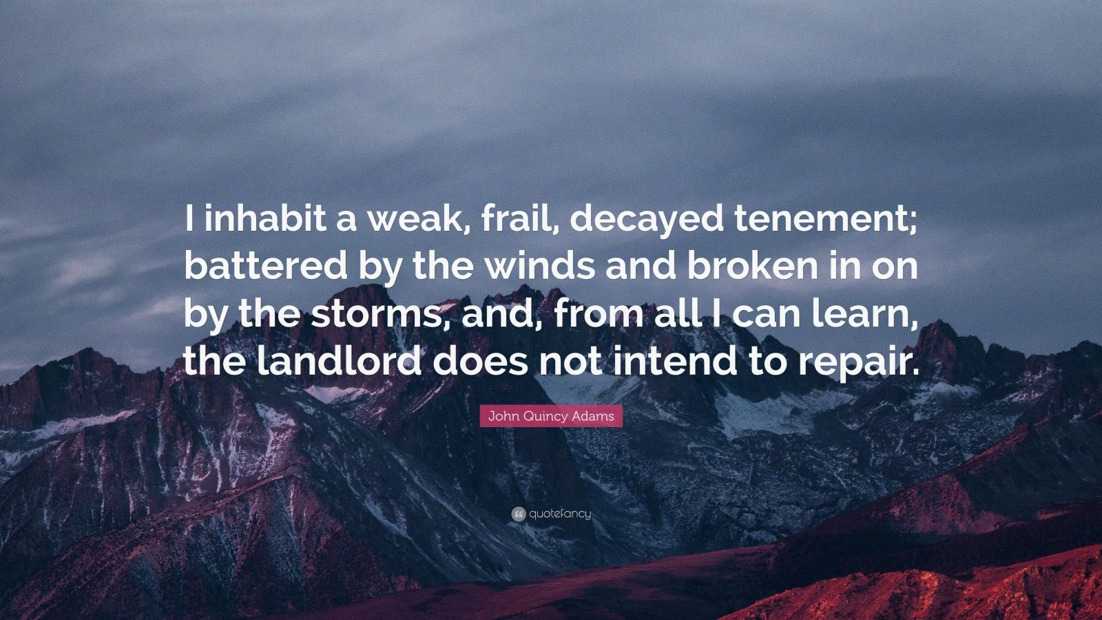 """John Quincy Adams Quote: """"I inhabit a weak, frail, decayed tenement; battered by the winds and broken in on by the storms, and, from all I can learn, the landlord does not intend to repair."""""""