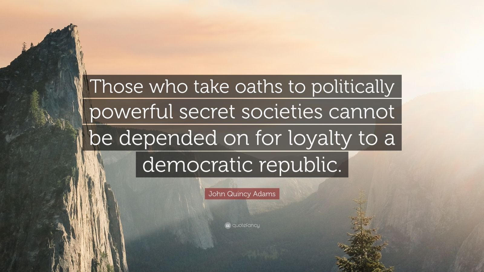 """John Quincy Adams Quote: """"Those who take oaths to politically powerful secret societies cannot be depended on for loyalty to a democratic republic."""""""