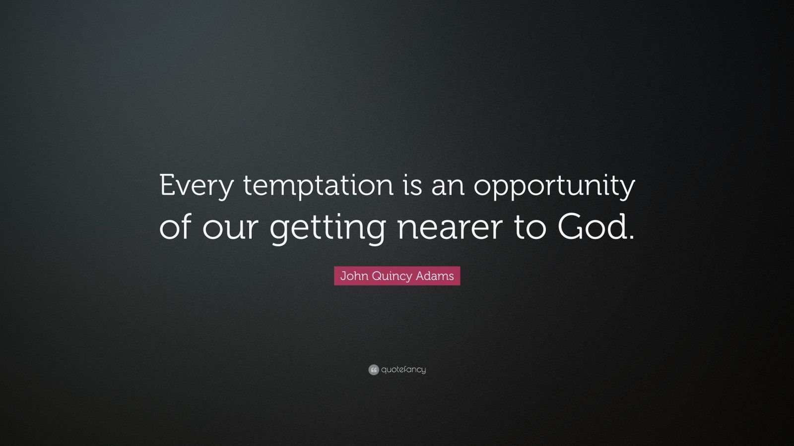 """John Quincy Adams Quote: """"Every temptation is an opportunity of our getting nearer to God."""""""