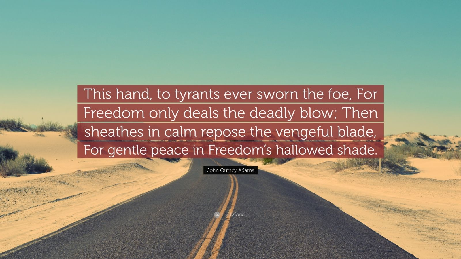 "John Quincy Adams Quote: ""This hand, to tyrants ever sworn the foe, For Freedom only deals the deadly blow; Then sheathes in calm repose the vengeful blade, For gentle peace in Freedom's hallowed shade."""