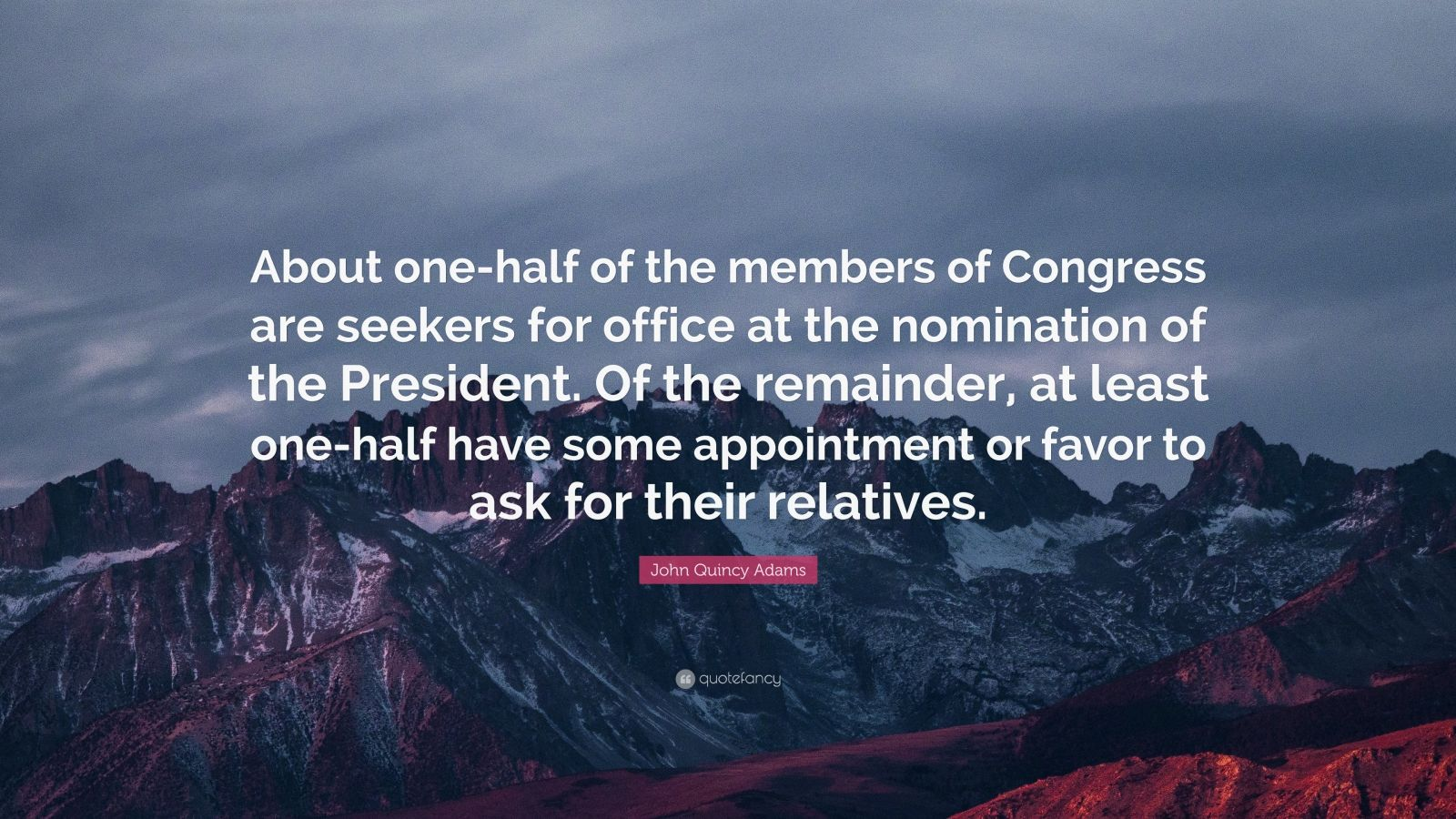 """John Quincy Adams Quote: """"About one-half of the members of Congress are seekers for office at the nomination of the President. Of the remainder, at least one-half have some appointment or favor to ask for their relatives."""""""
