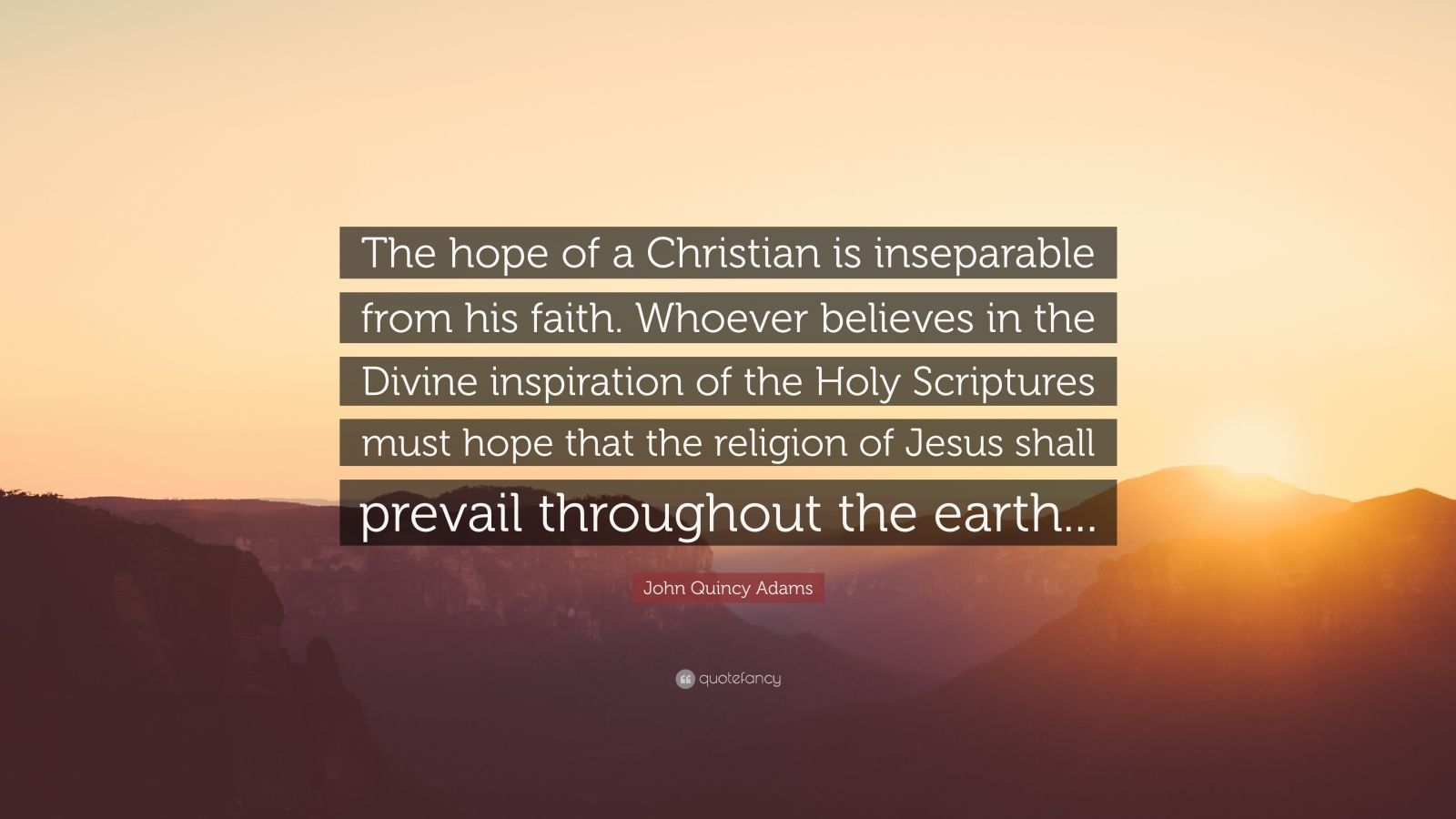 """John Quincy Adams Quote: """"The hope of a Christian is inseparable from his faith. Whoever believes in the Divine inspiration of the Holy Scriptures must hope that the religion of Jesus shall prevail throughout the earth..."""""""