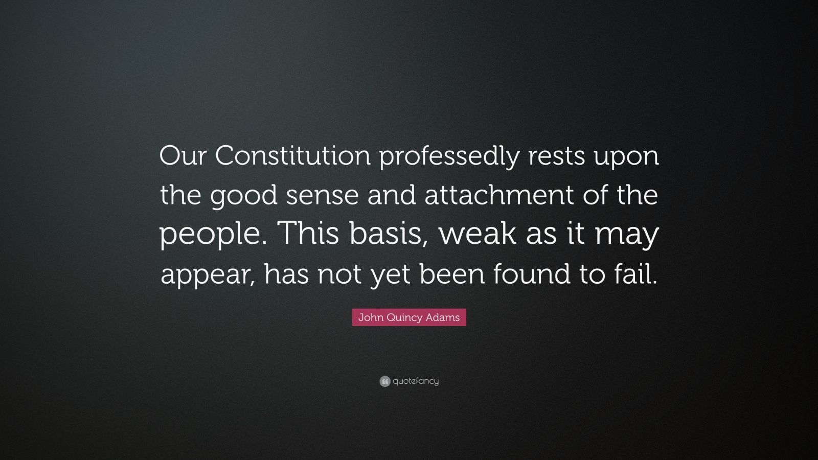 """John Quincy Adams Quote: """"Our Constitution professedly rests upon the good sense and attachment of the people. This basis, weak as it may appear, has not yet been found to fail."""""""