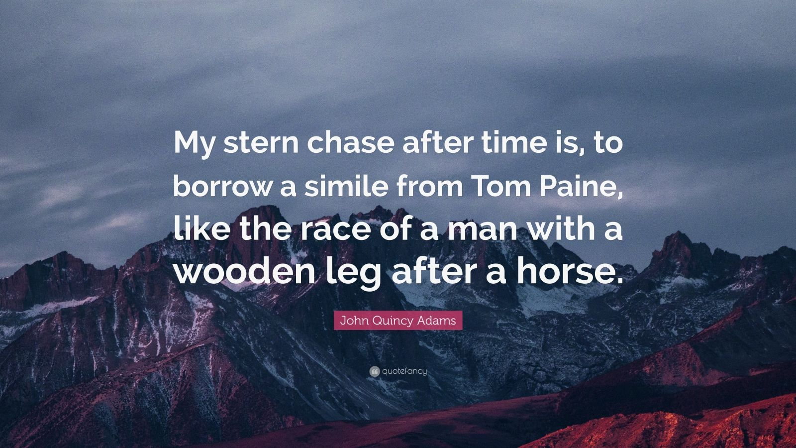 """John Quincy Adams Quote: """"My stern chase after time is, to borrow a simile from Tom Paine, like the race of a man with a wooden leg after a horse."""""""
