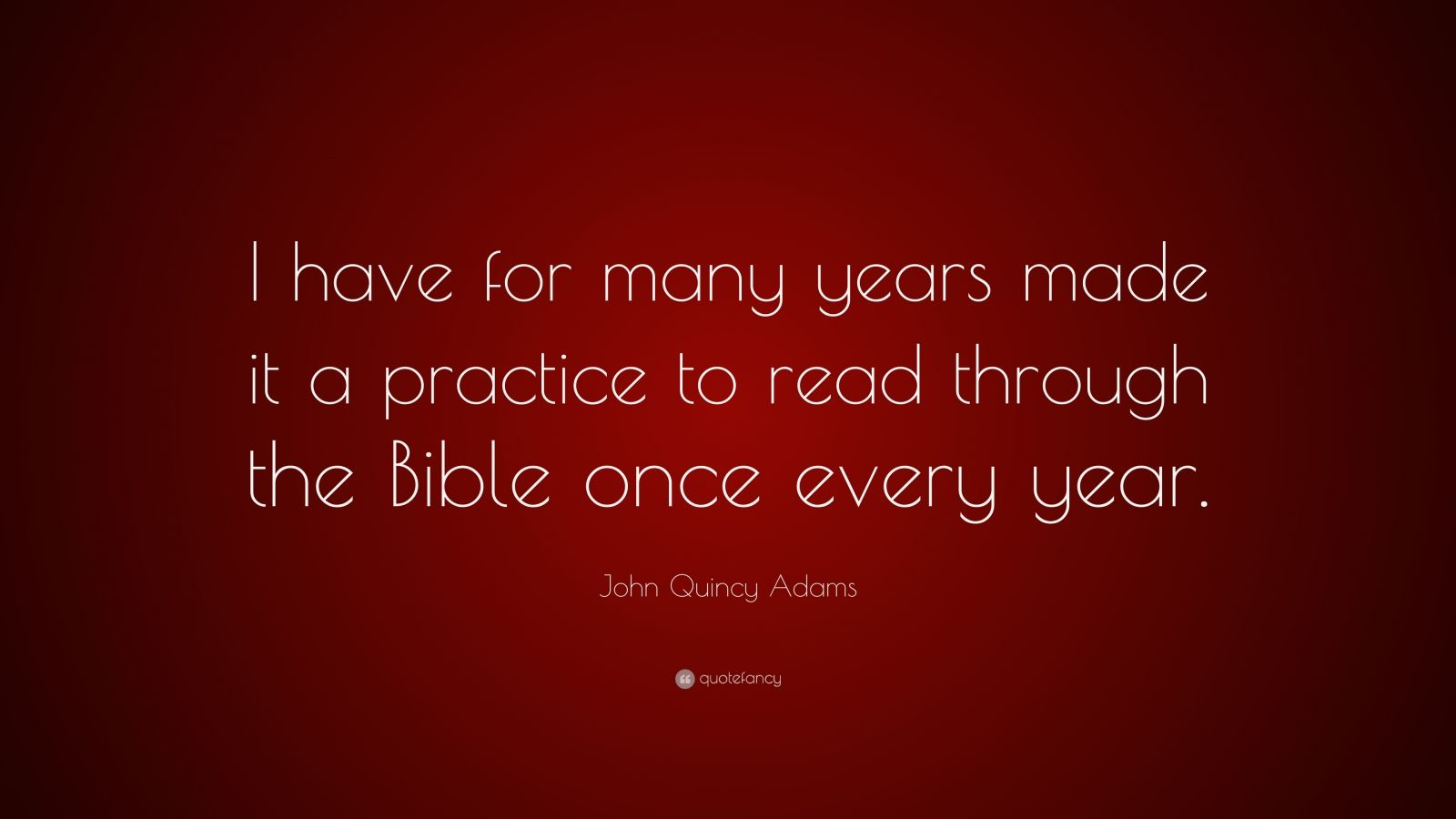 """John Quincy Adams Quote: """"I have for many years made it a practice to read through the Bible once every year."""""""