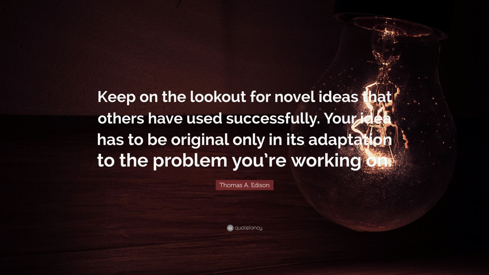 "Thomas A. Edison Quote: ""Keep on the lookout for novel ideas that others have used successfully. Your idea has to be original only in its adaptation to the problem you're working on."""