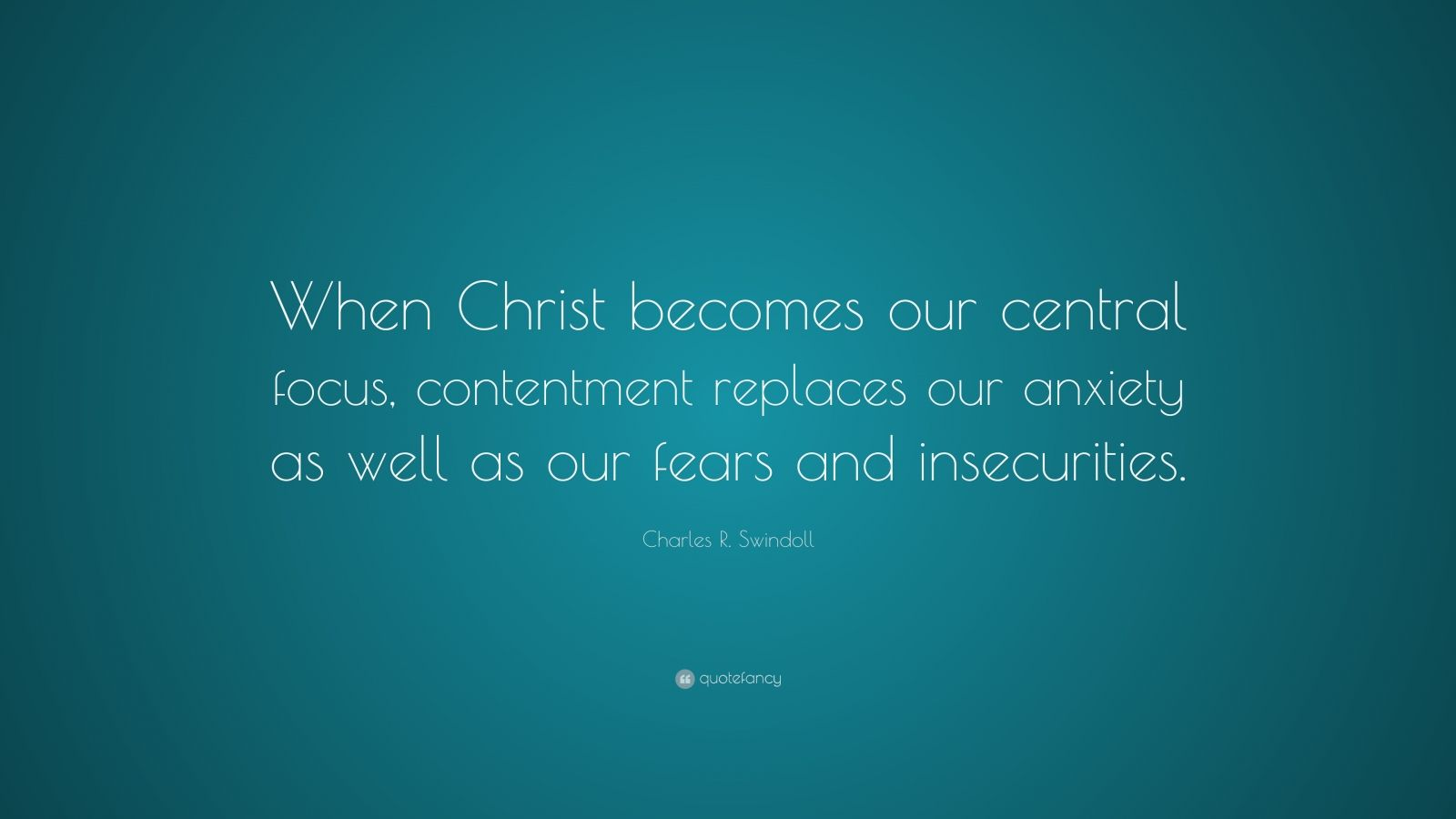 """Charles R. Swindoll Quote: """"When Christ becomes our central focus, contentment replaces our anxiety as well as our fears and insecurities."""""""