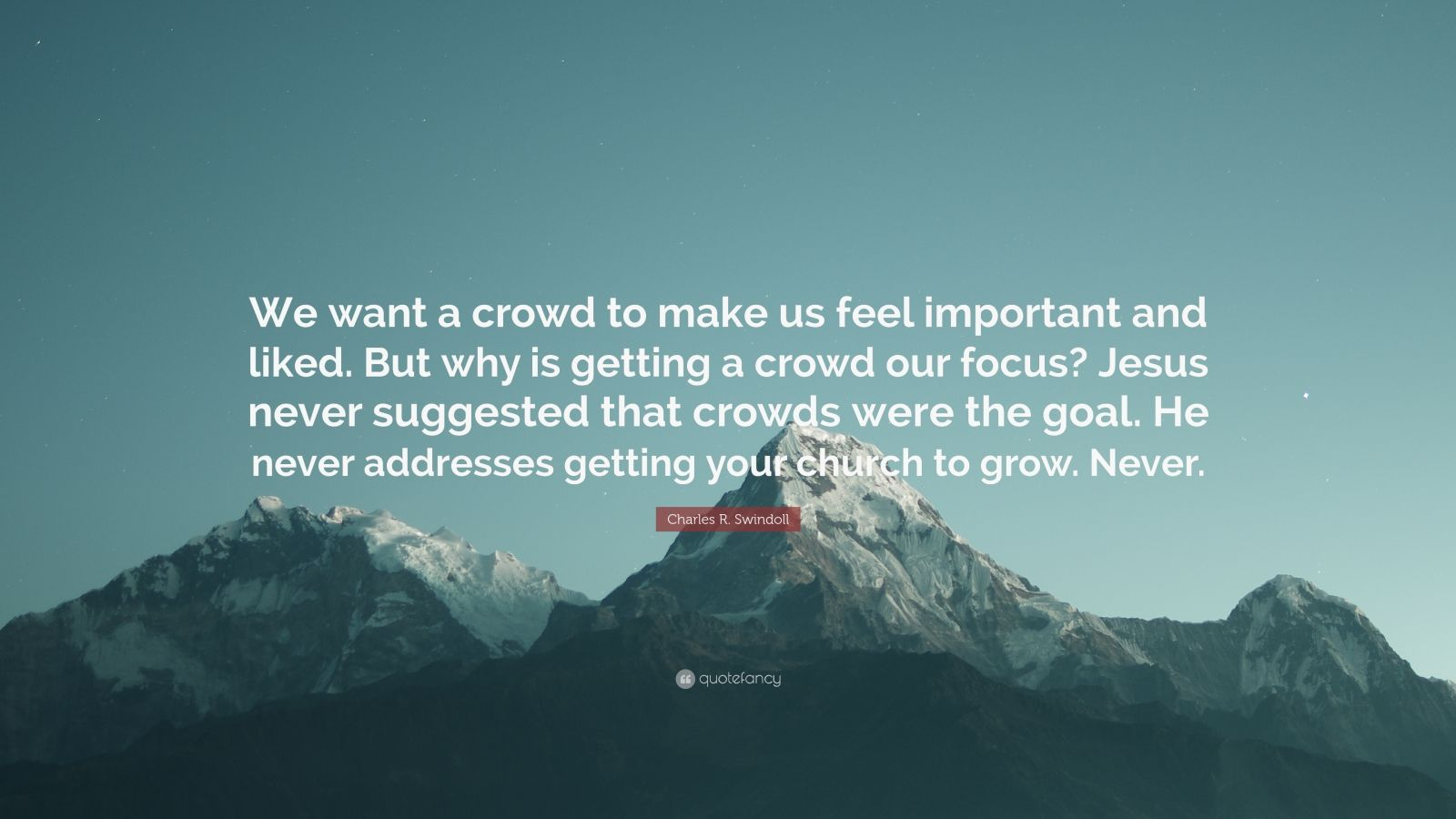 """Charles R. Swindoll Quote: """"We want a crowd to make us feel important and liked. But why is getting a crowd our focus? Jesus never suggested that crowds were the goal. He never addresses getting your church to grow. Never."""""""