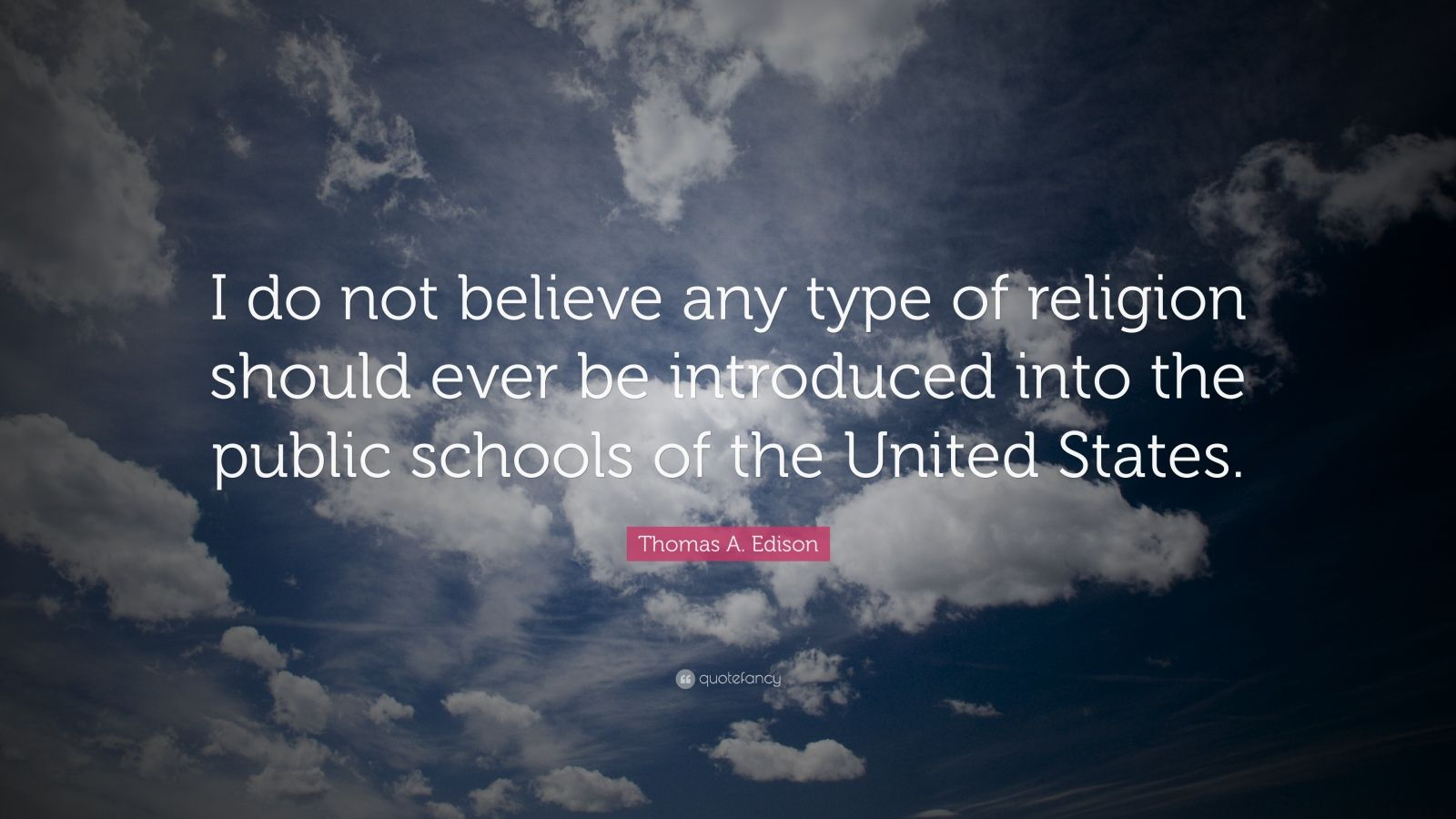 """Thomas A. Edison Quote: """"I do not believe any type of religion should ever be introduced into the public schools of the United States."""""""