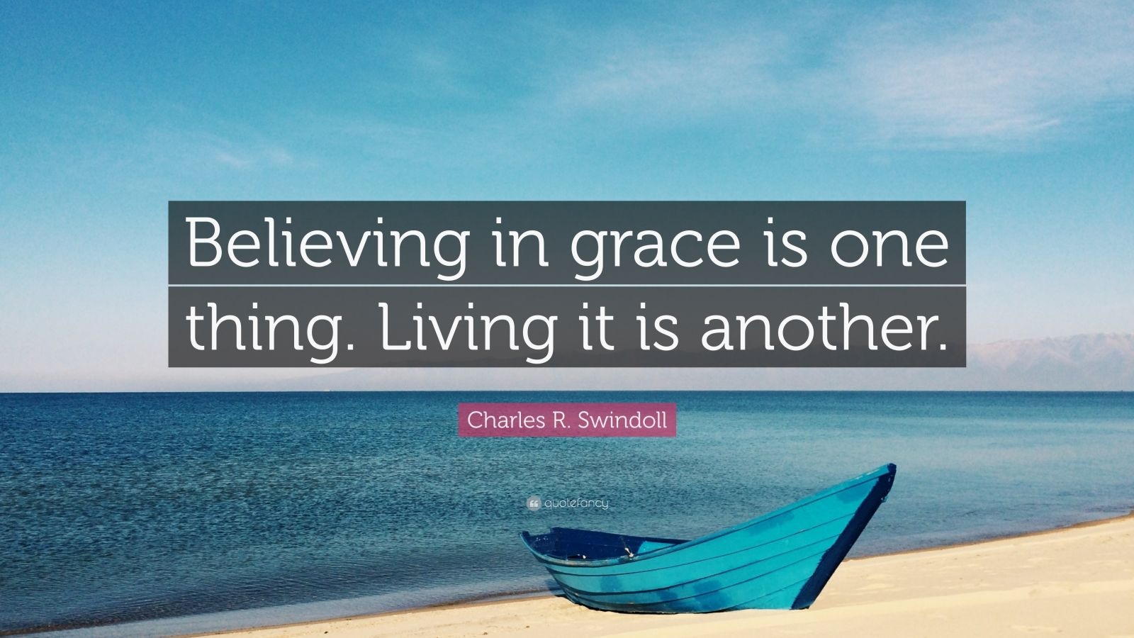 "Charles R. Swindoll Quote: ""Believing in grace is one thing. Living it is another."""