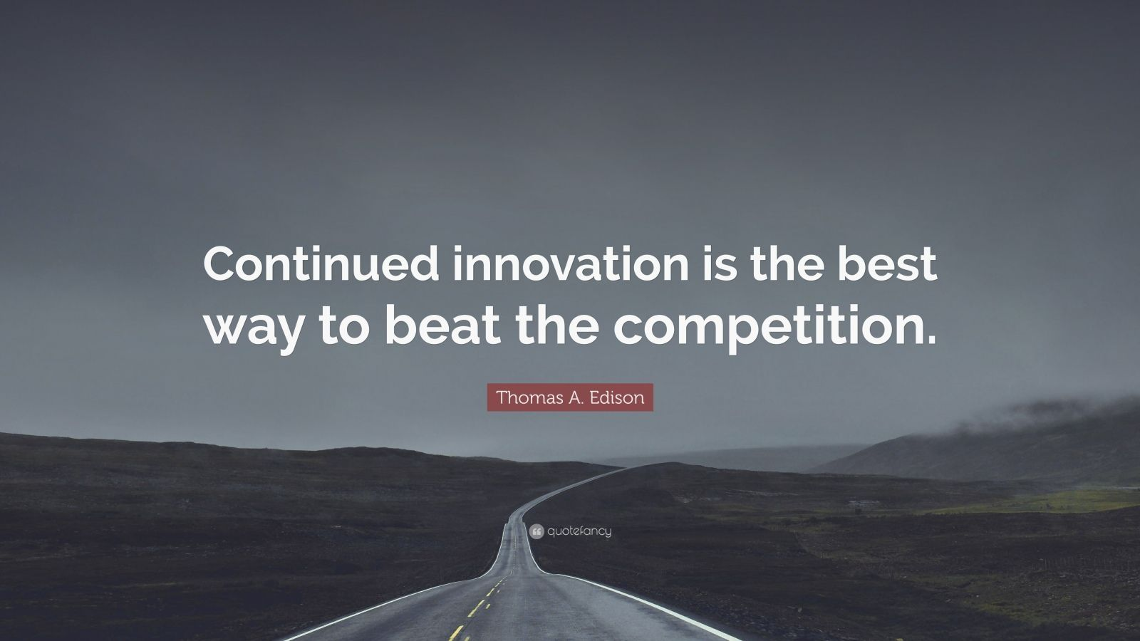 "Thomas A. Edison Quote: ""Continued innovation is the best way to beat the competition."""