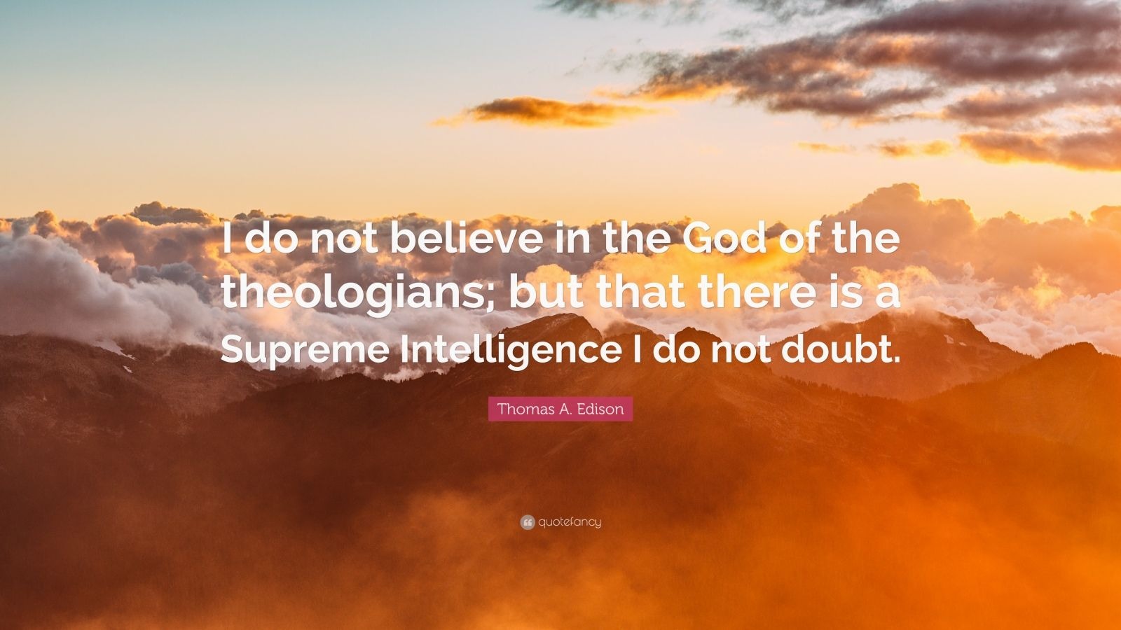 "Thomas A. Edison Quote: ""I do not believe in the God of the theologians; but that there is a Supreme Intelligence I do not doubt."""