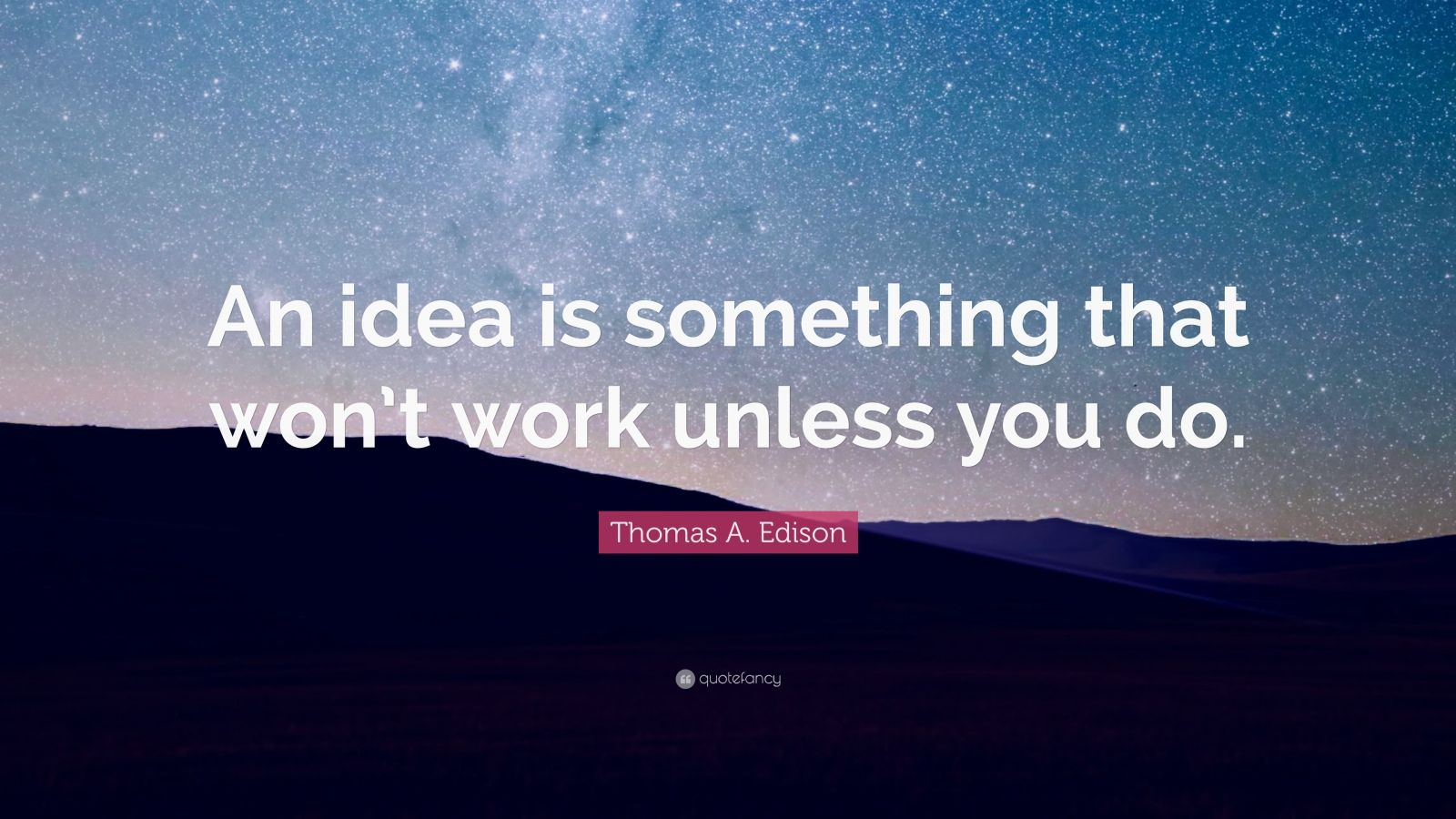 """Thomas A. Edison Quote: """"An idea is something that won't work unless you do."""""""