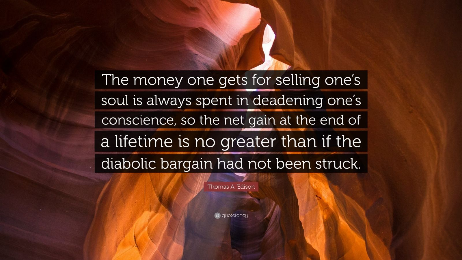 "Thomas A. Edison Quote: ""The money one gets for selling one's soul is always spent in deadening one's conscience, so the net gain at the end of a lifetime is no greater than if the diabolic bargain had not been struck."""