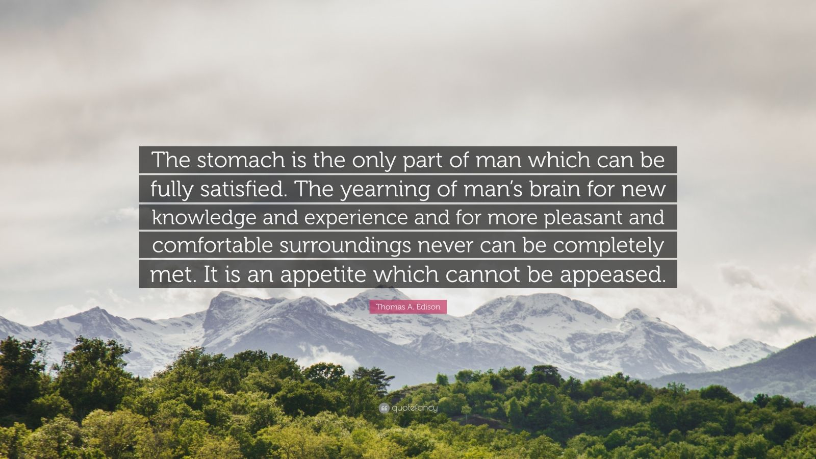 """Thomas A. Edison Quote: """"The stomach is the only part of man which can be fully satisfied. The yearning of man's brain for new knowledge and experience and for more pleasant and comfortable surroundings never can be completely met. It is an appetite which cannot be appeased."""""""