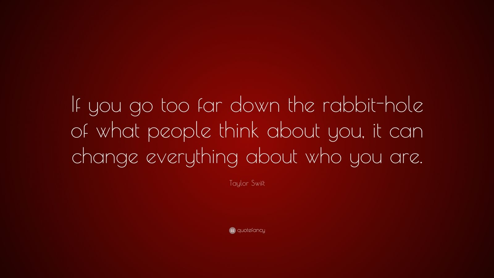 Taylor Swift Quote If You Go Too Far Down The Rabbit Hole Of