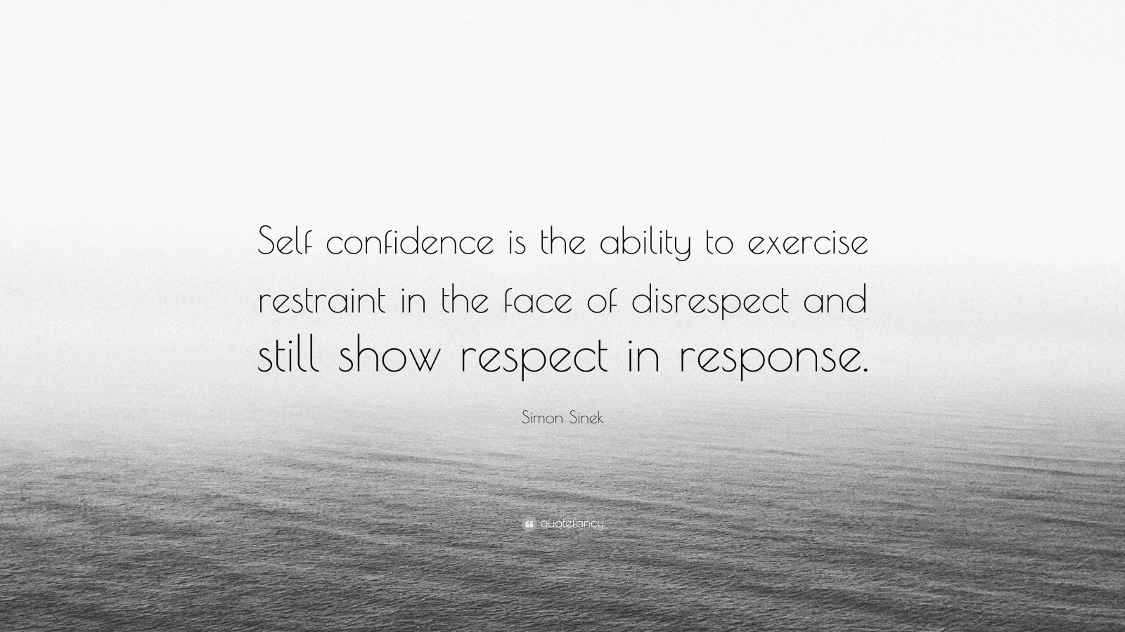 "Simon Sinek Quote: ""Self confidence is the ability to exercise restraint in the face of disrespect and still show respect in response."""