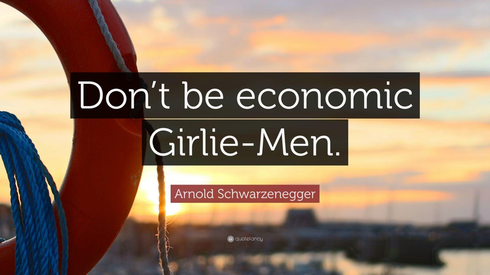 """Arnold Schwarzenegger Quote: """"Don't be economic Girlie-Men."""""""