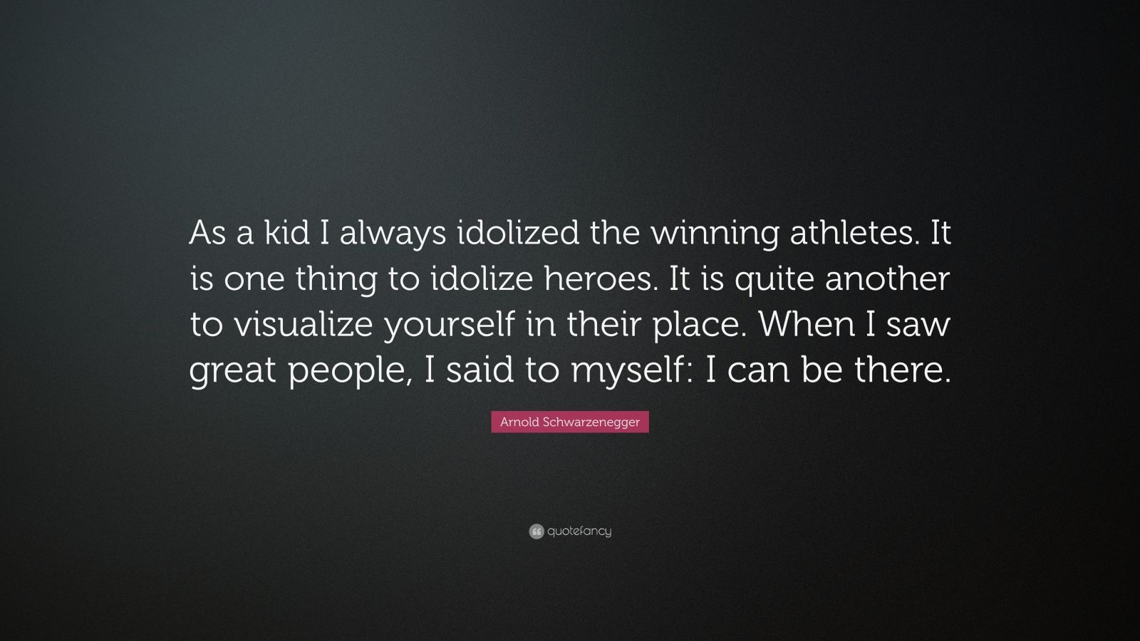 "Arnold Schwarzenegger Quote: ""As a kid I always idolized the winning athletes. It is one thing to idolize heroes. It is quite another to visualize yourself in their place. When I saw great people, I said to myself: I can be there."""