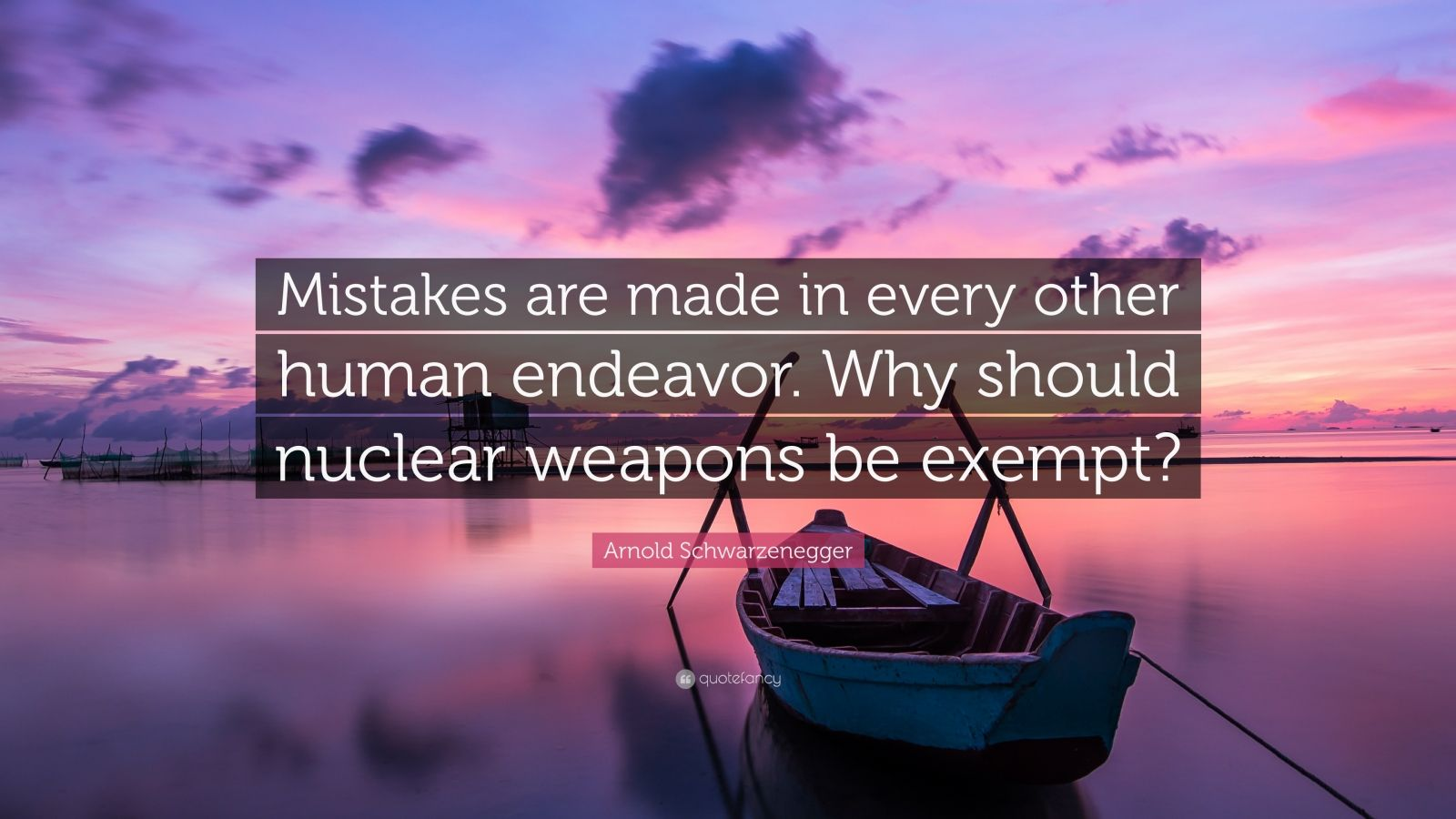 """Arnold Schwarzenegger Quote: """"Mistakes are made in every other human endeavor. Why should nuclear weapons be exempt?"""""""