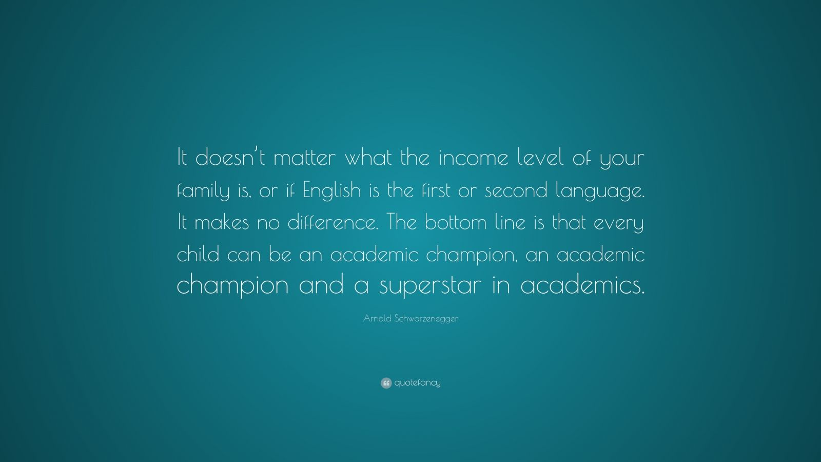 """Arnold Schwarzenegger Quote: """"It doesn't matter what the income level of your family is, or if English is the first or second language. It makes no difference. The bottom line is that every child can be an academic champion, an academic champion and a superstar in academics."""""""