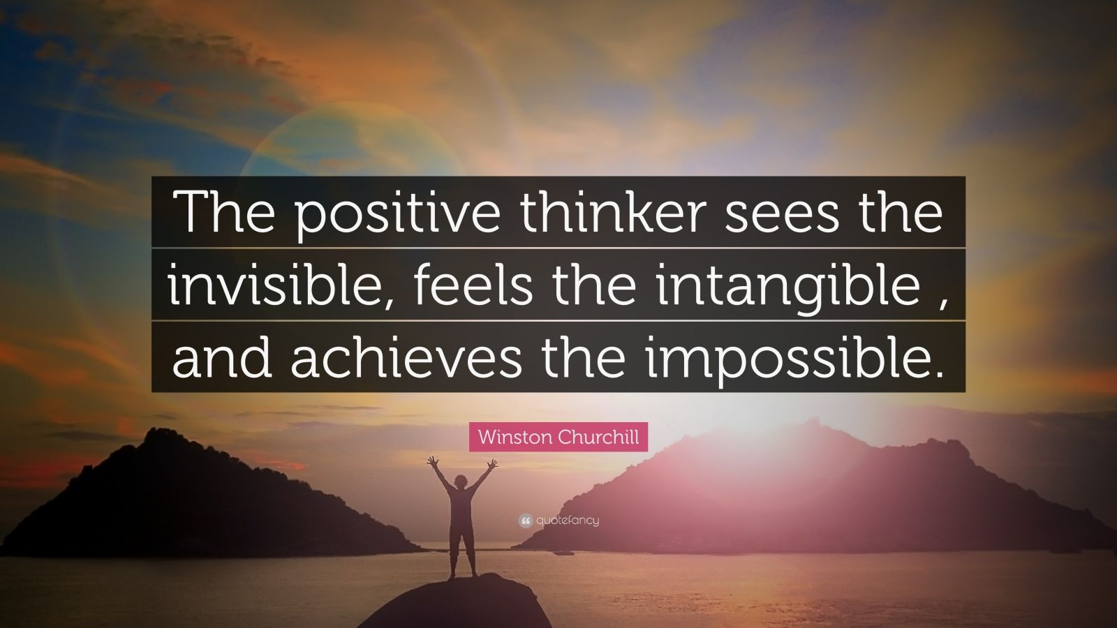 "Winston Churchill Quote: ""The positive thinker sees the invisible, feels the intangible , and achieves the impossible."""